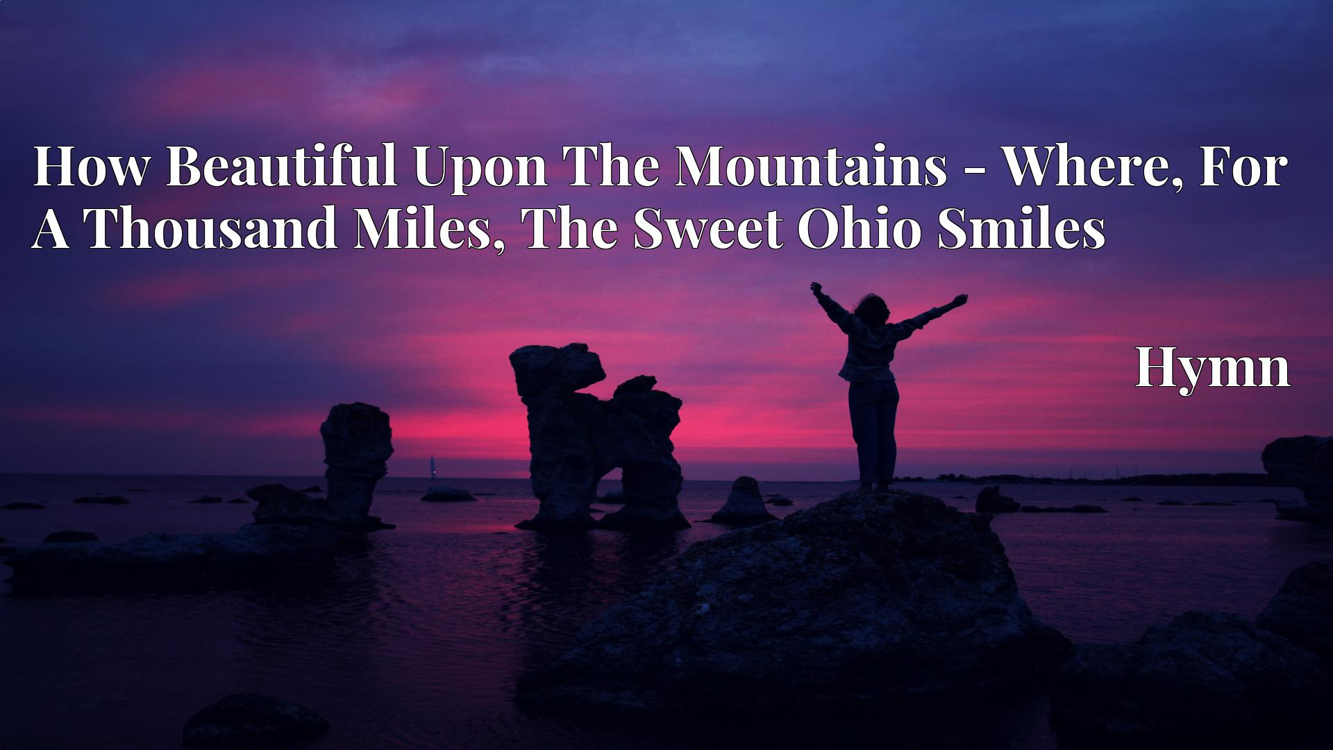How Beautiful Upon The Mountains - Where, For A Thousand Miles, The Sweet Ohio Smiles - Hymn