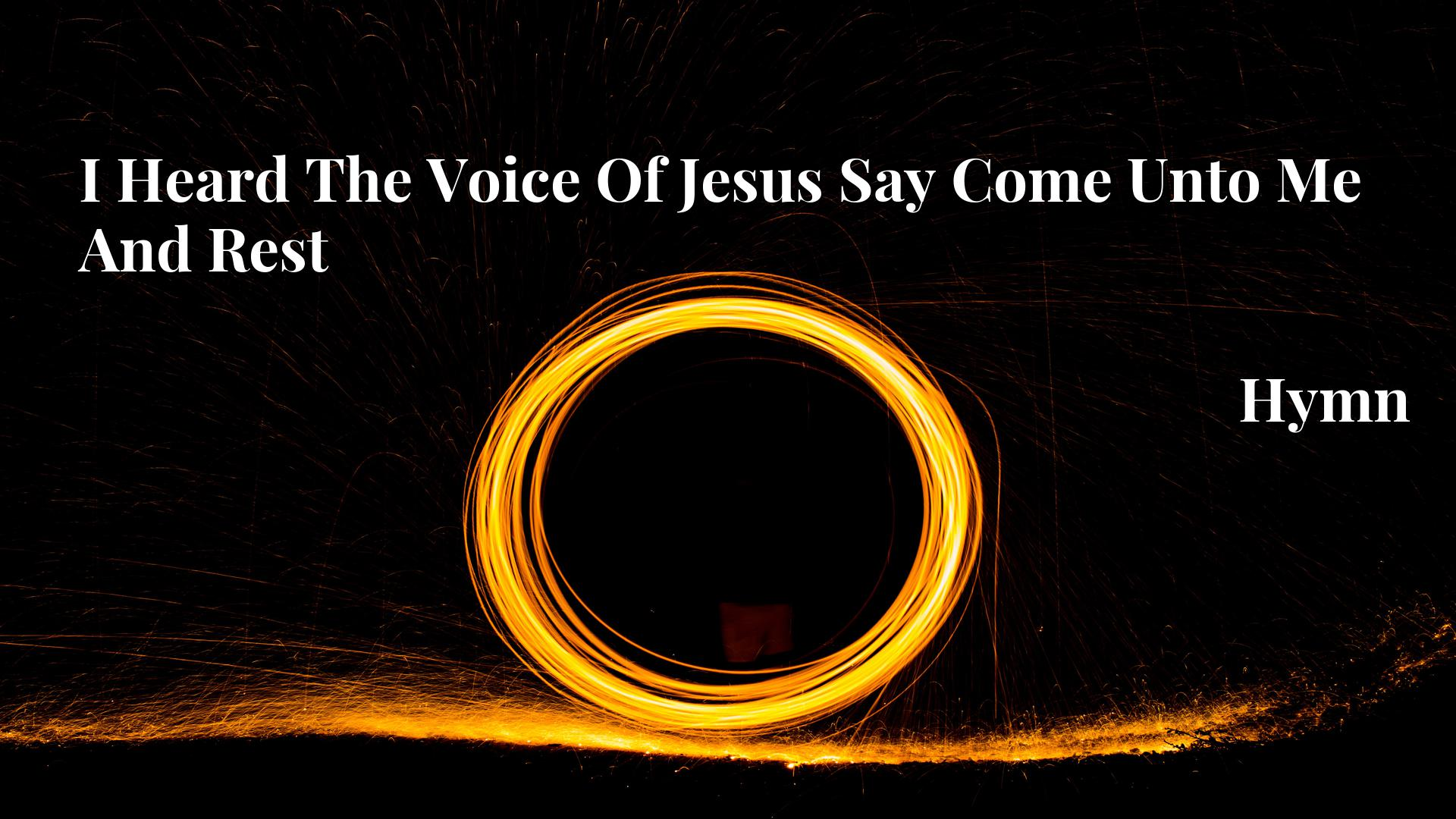 I Heard The Voice Of Jesus Say Come Unto Me And Rest - Hymn