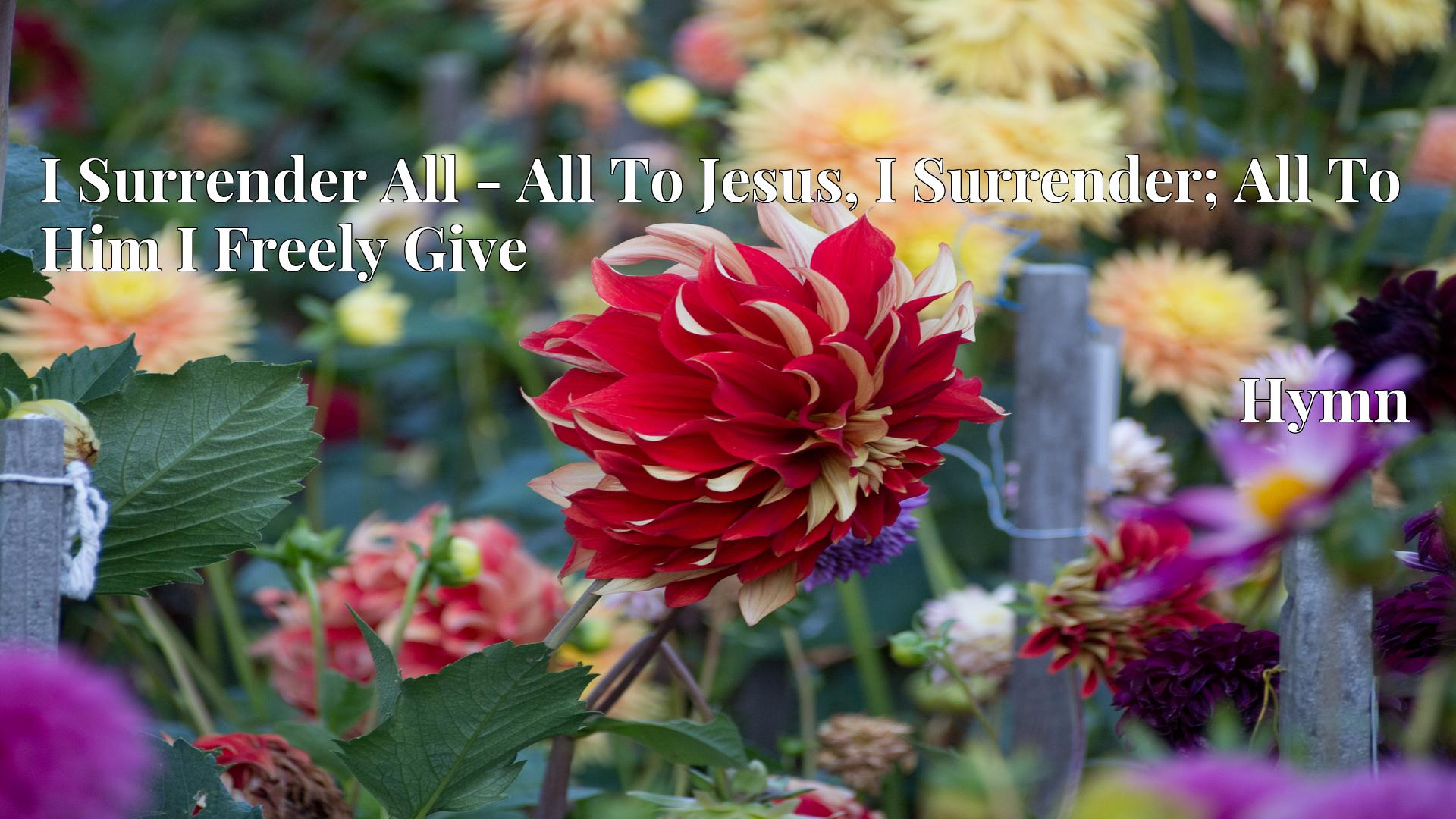 I Surrender All - All To Jesus, I Surrender; All To Him I Freely Give - Hymn