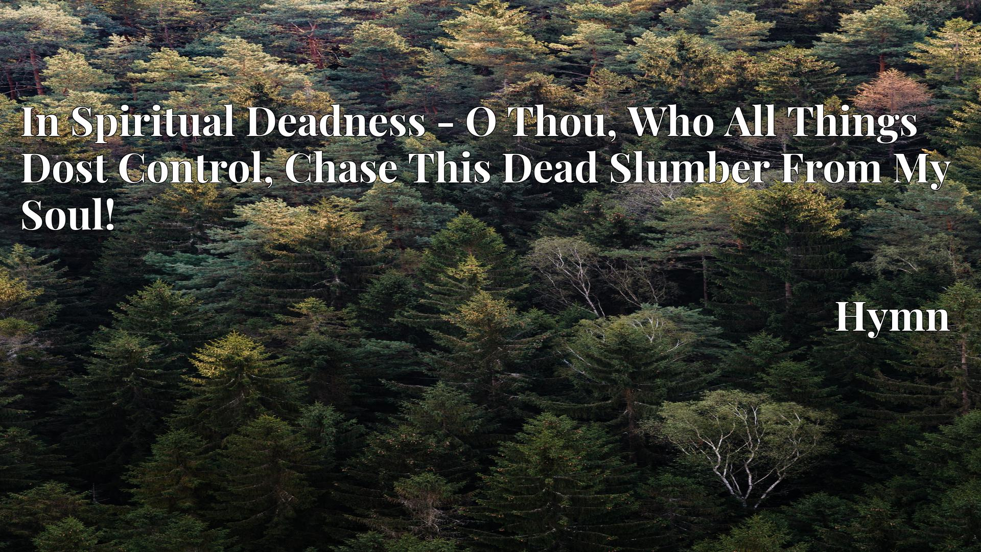 In Spiritual Deadness - O Thou, Who All Things Dost Control, Chase This Dead Slumber From My Soul! - Hymn