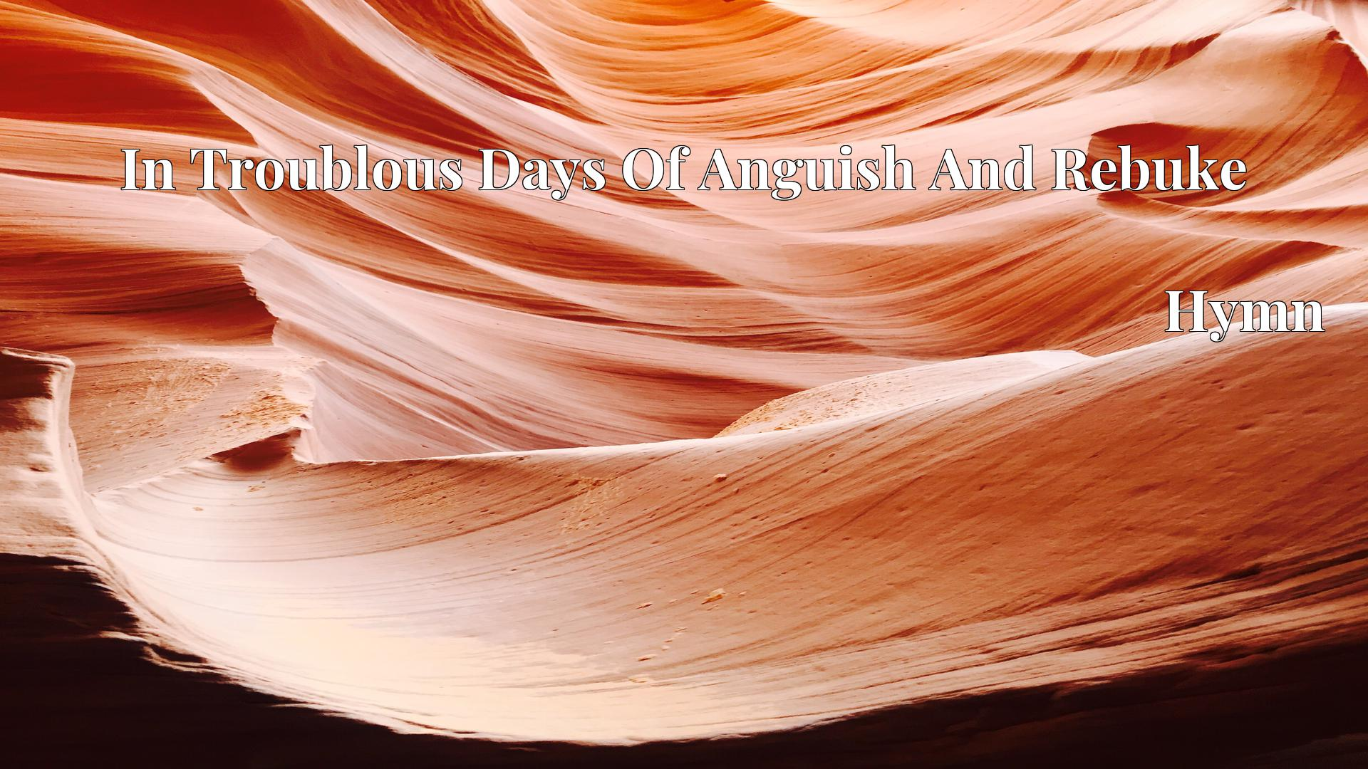 In Troublous Days Of Anguish And Rebuke Hymn