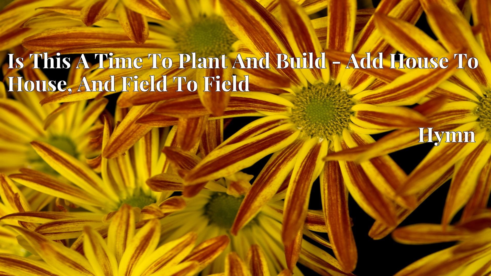 Is This A Time To Plant And Build - Add House To House, And Field To Field Hymn