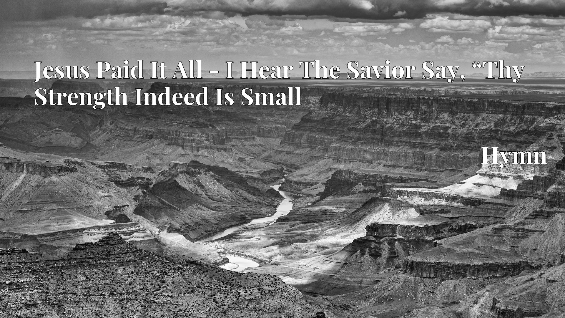 "Jesus Paid It All - I Hear The Savior Say, ""Thy Strength Indeed Is Small Hymn"