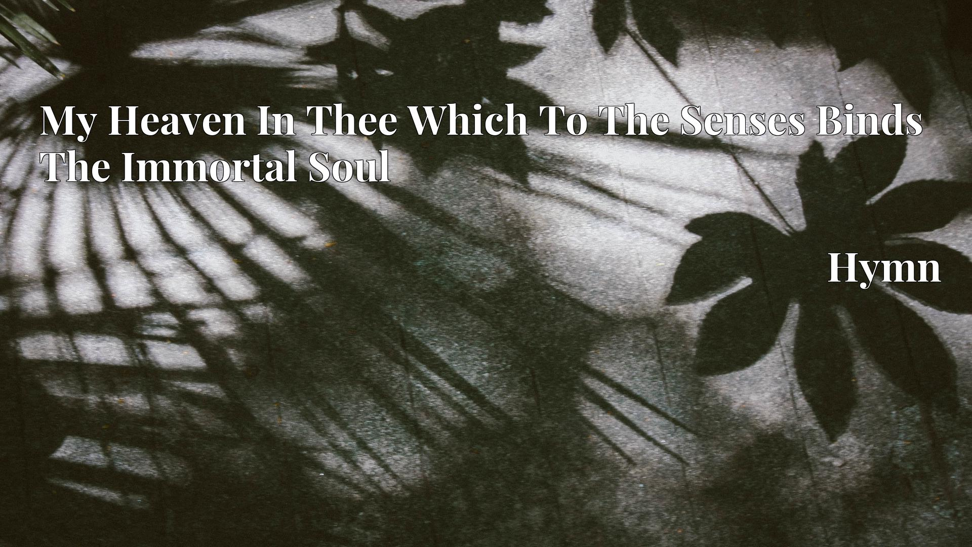 My Heaven In Thee Which To The Senses Binds The Immortal Soul - Hymn
