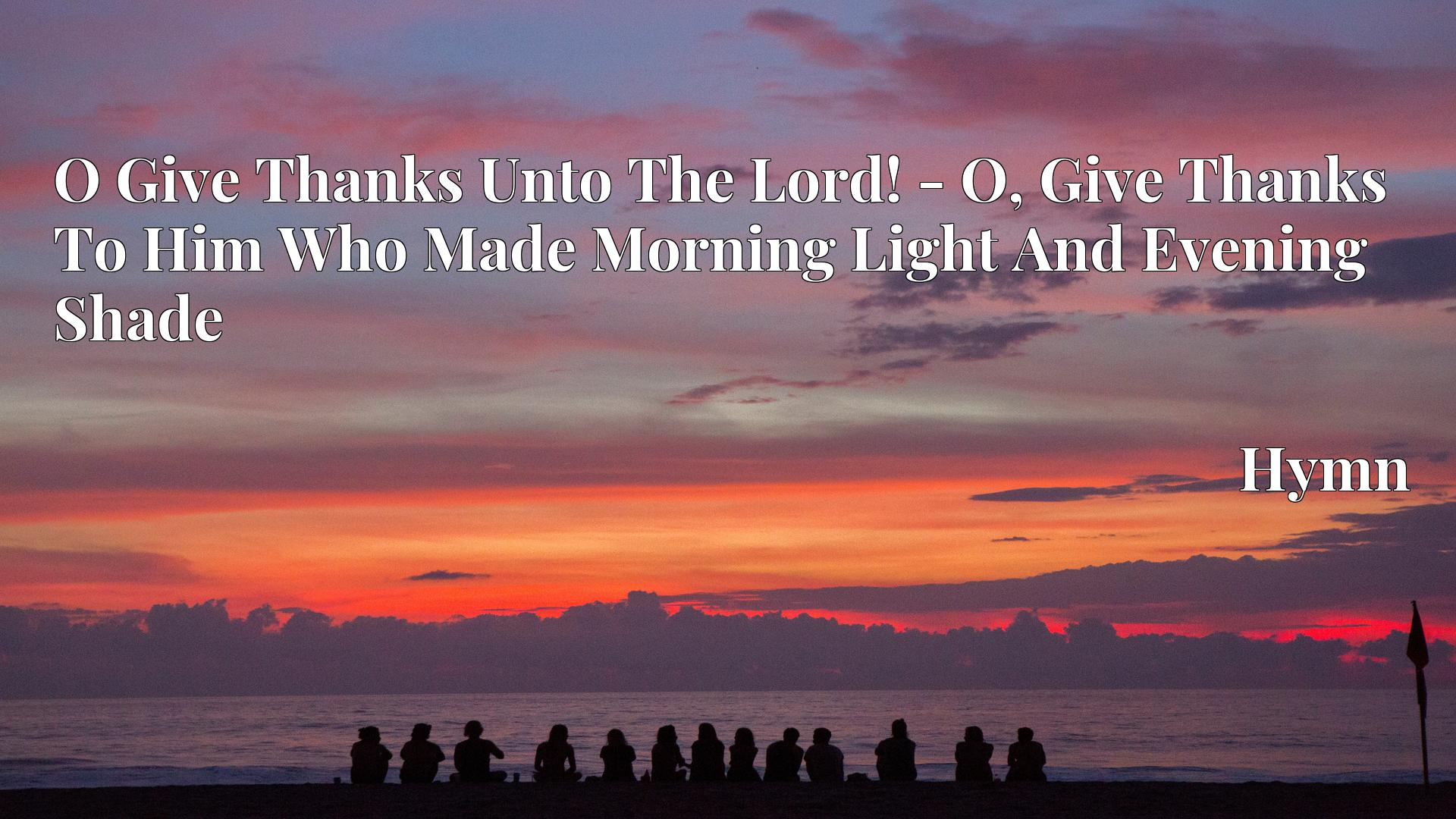 O Give Thanks Unto The Lord! - O, Give Thanks To Him Who Made Morning Light And Evening Shade - Hymn