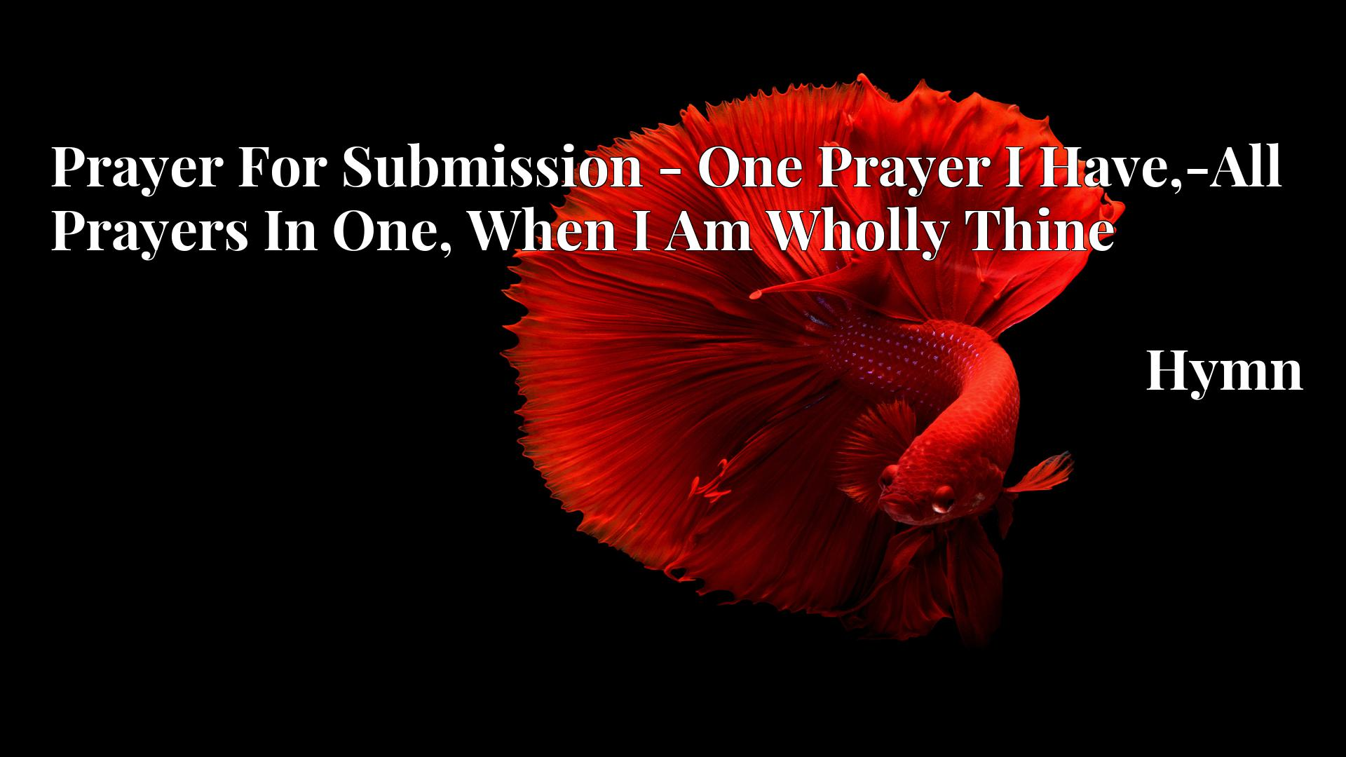 Prayer For Submission - One Prayer I Have,-All Prayers In One, When I Am Wholly Thine - Hymn