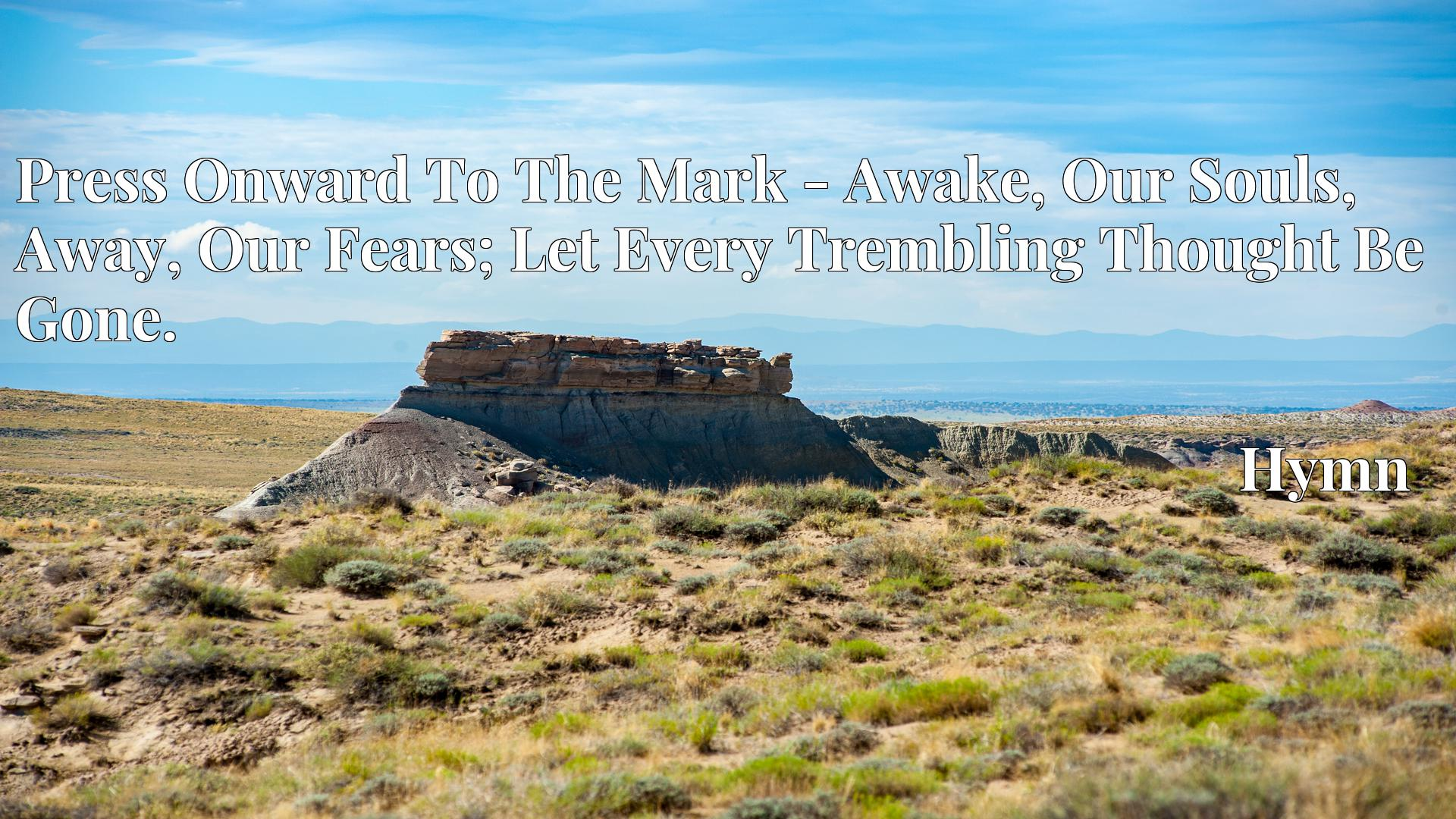 Press Onward To The Mark - Awake, Our Souls, Away, Our Fears; Let Every Trembling Thought Be Gone. - Hymn