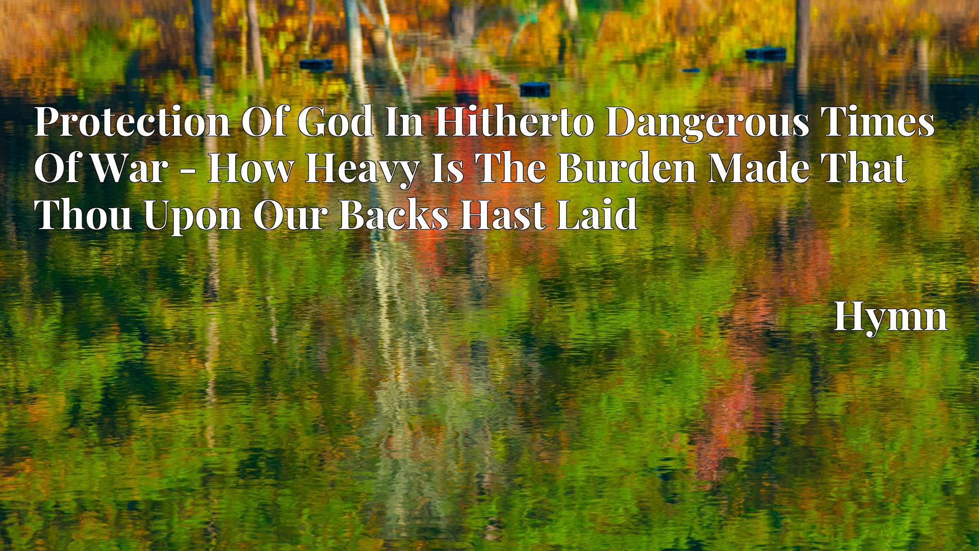 Protection Of God In Hitherto Dangerous Times Of War - How Heavy Is The Burden Made That Thou Upon Our Backs Hast Laid - Hymn