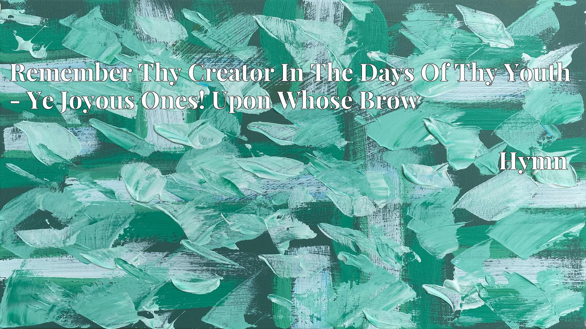 Remember Thy Creator In The Days Of Thy Youth - Ye Joyous Ones! Upon Whose Brow - Hymn