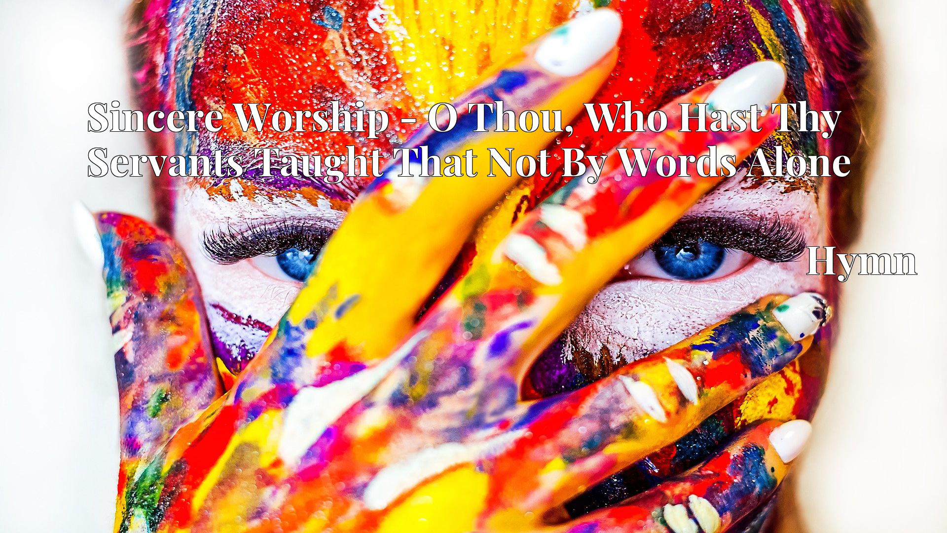 Sincere Worship - O Thou, Who Hast Thy Servants Taught That Not By Words Alone - Hymn