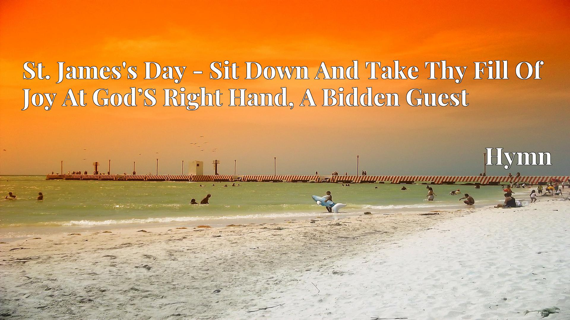 St. James's Day - Sit Down And Take Thy Fill Of Joy At God'S Right Hand, A Bidden Guest Hymn