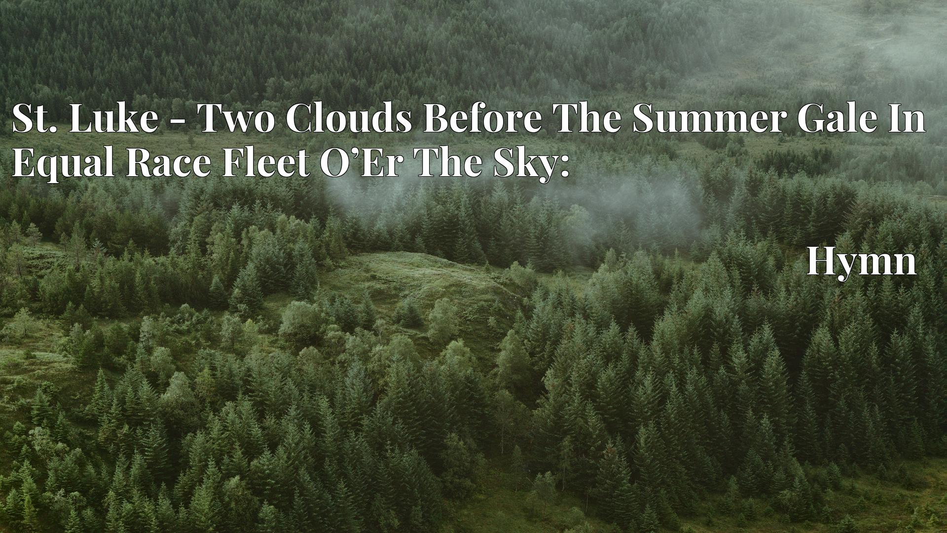 St. Luke - Two Clouds Before The Summer Gale In Equal Race Fleet O'Er The Sky: - Hymn