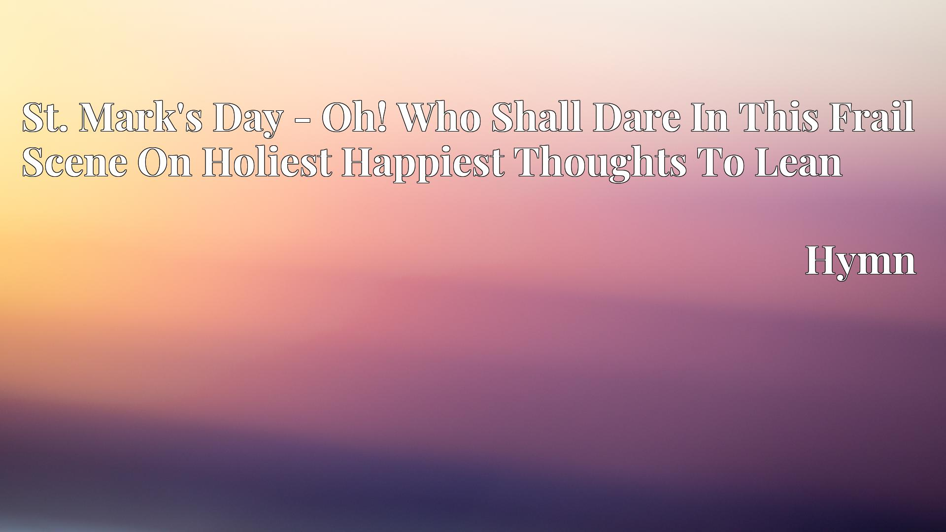 St. Mark's Day - Oh! Who Shall Dare In This Frail Scene On Holiest Happiest Thoughts To Lean - Hymn