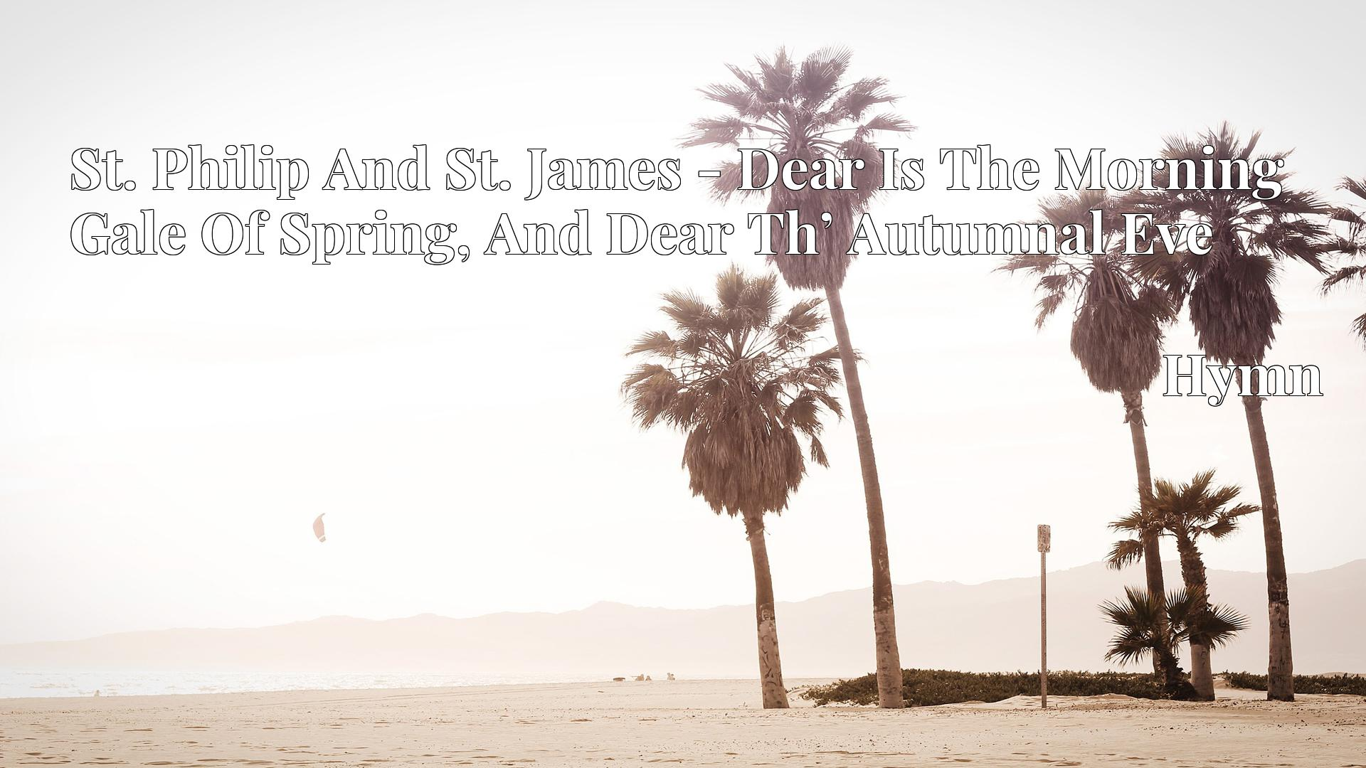 St. Philip And St. James - Dear Is The Morning Gale Of Spring, And Dear Th' Autumnal Eve - Hymn