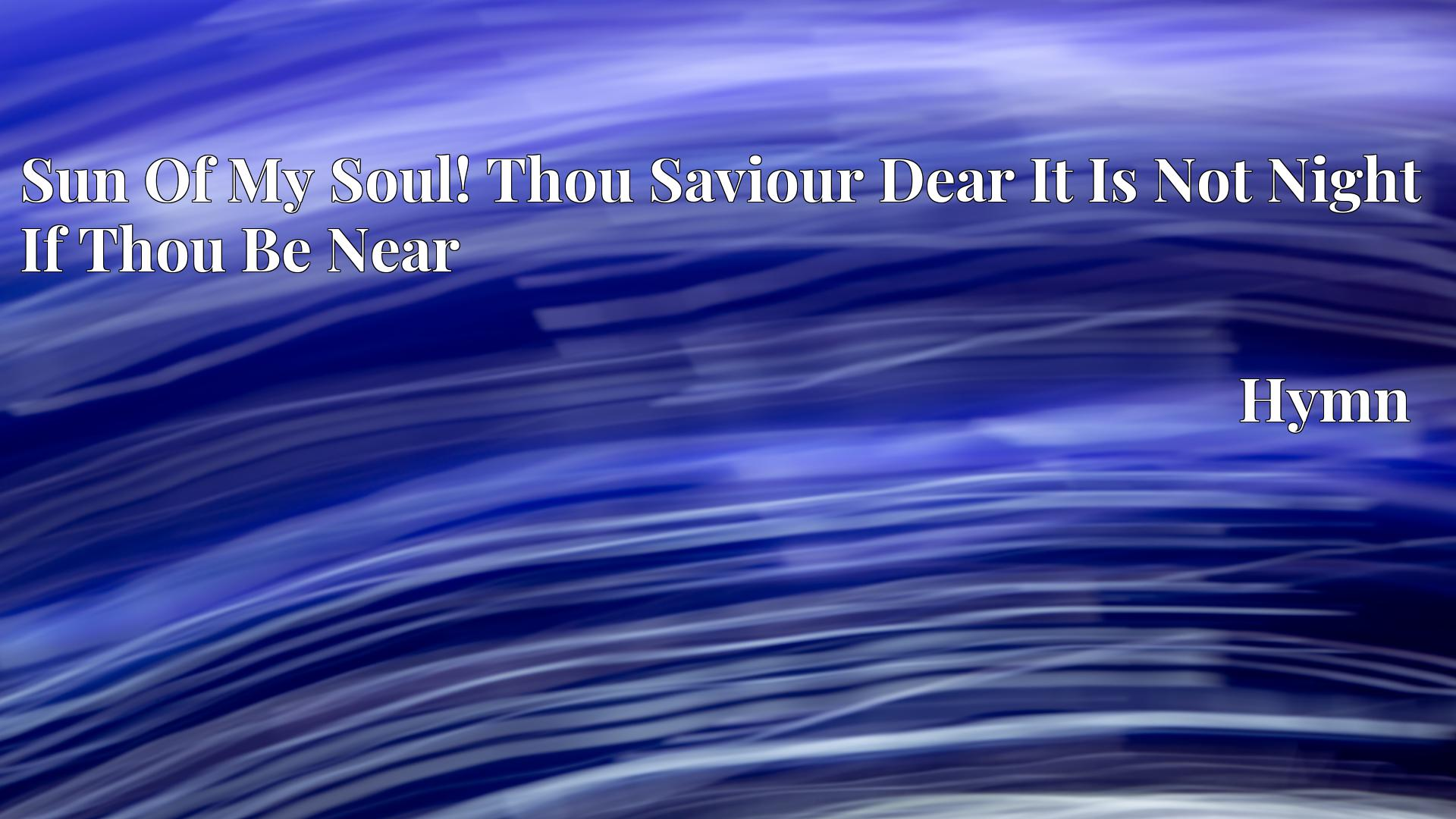 Sun Of My Soul! Thou Saviour Dear It Is Not Night If Thou Be Near - Hymn