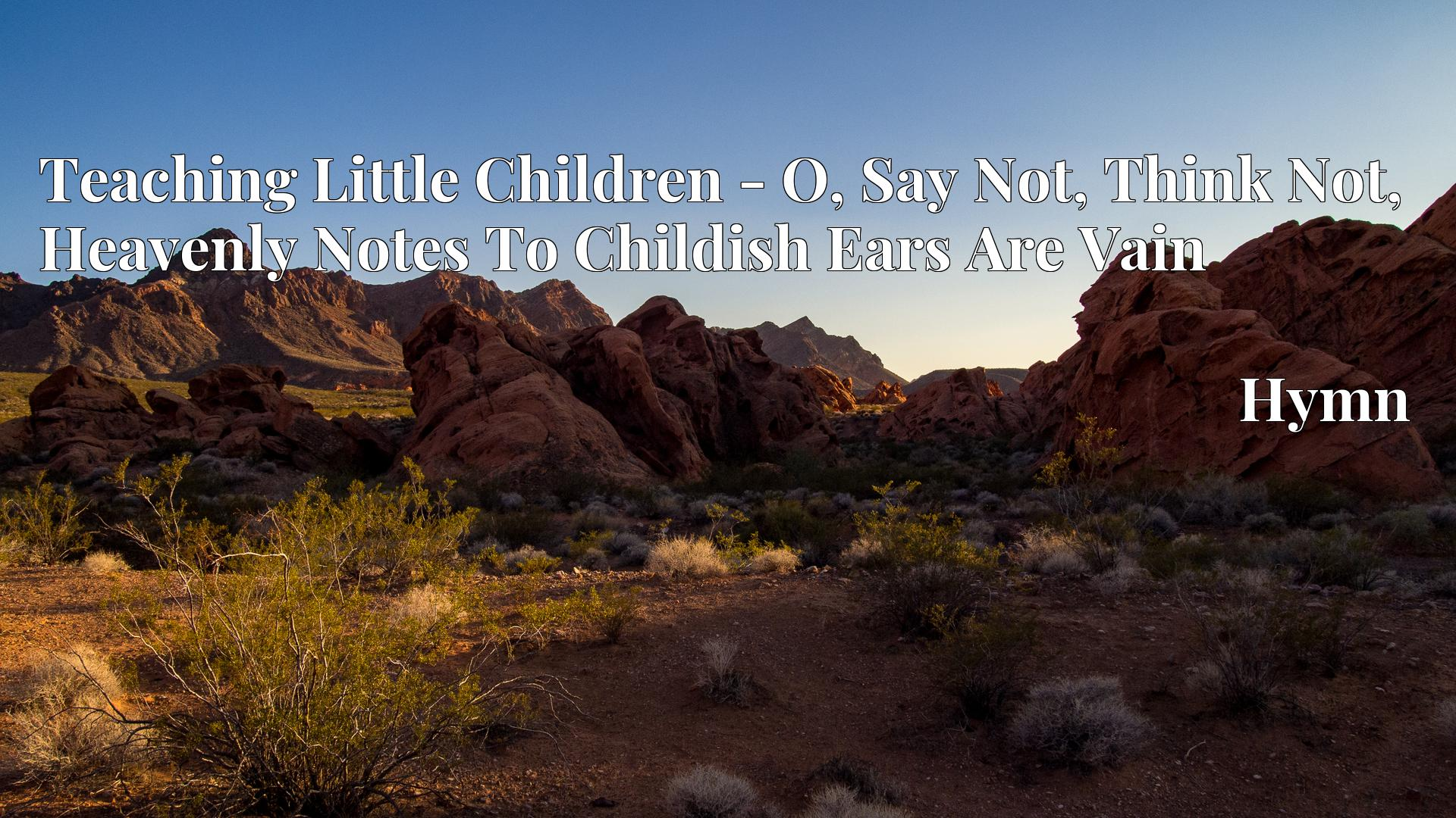 Teaching Little Children - O, Say Not, Think Not, Heavenly Notes To Childish Ears Are Vain - Hymn