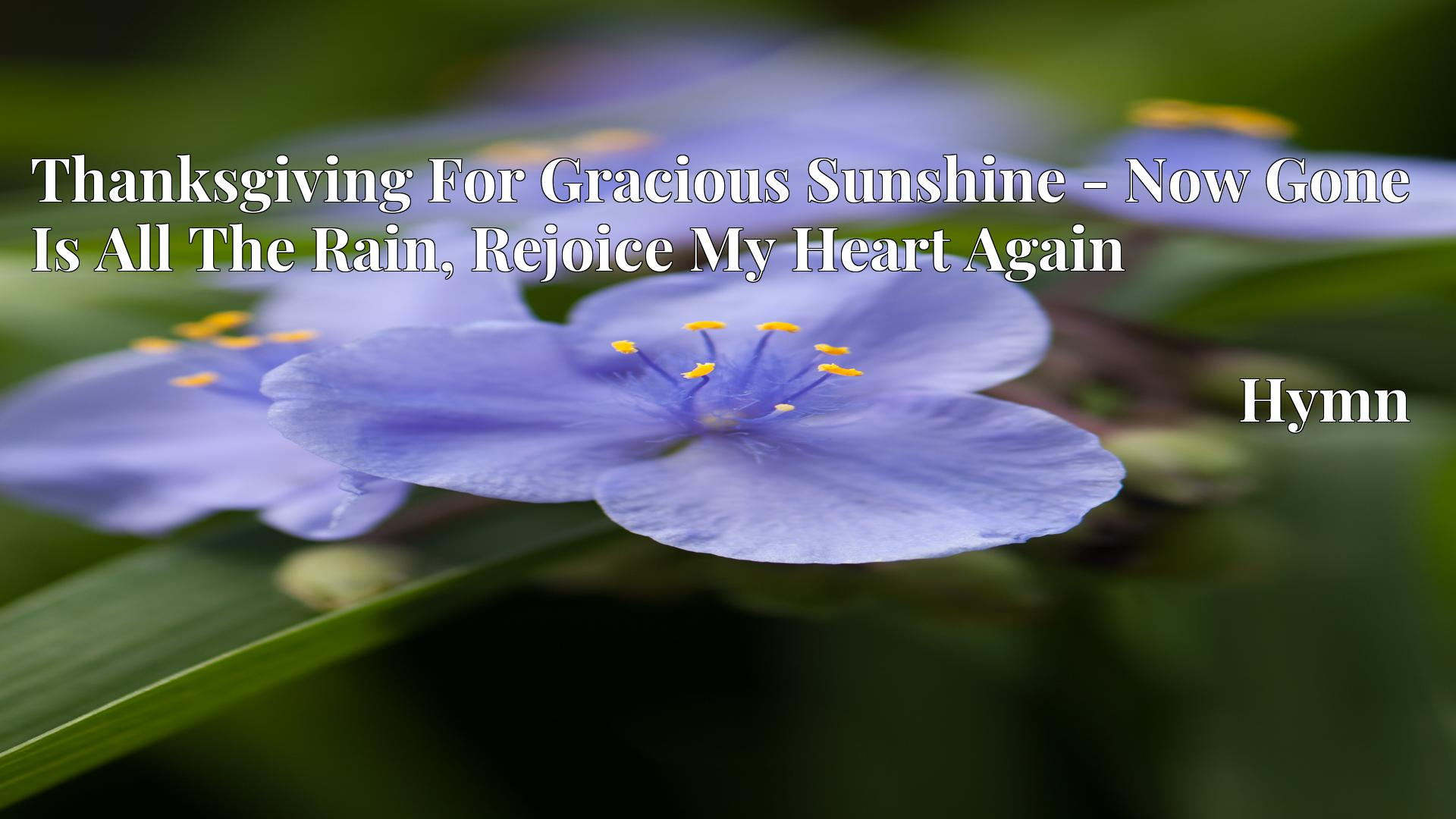 Thanksgiving For Gracious Sunshine - Now Gone Is All The Rain, Rejoice My Heart Again - Hymn