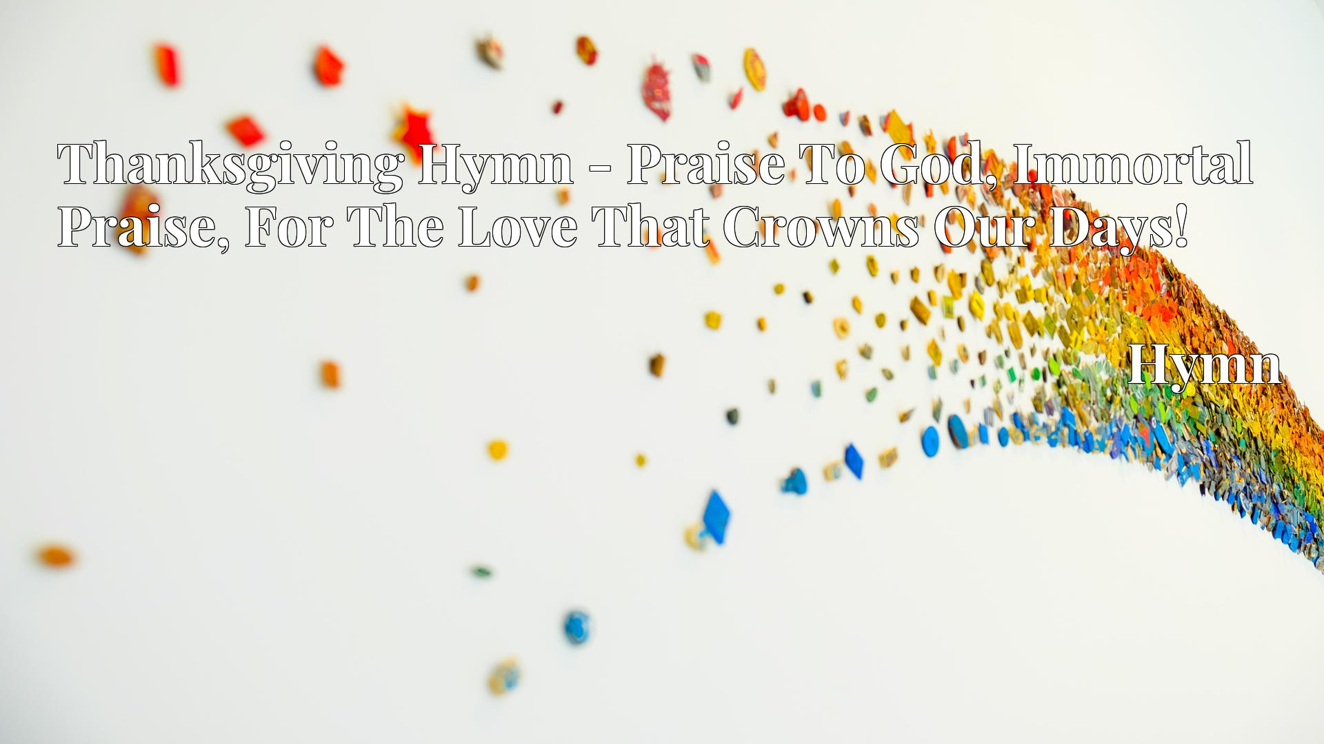 Thanksgiving Hymn - Praise To God, Immortal Praise, For The Love That Crowns Our Days! - Hymn