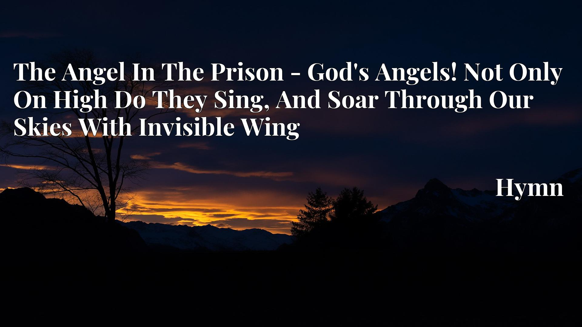 The Angel In The Prison - God's Angels! Not Only On High Do They Sing, And Soar Through Our Skies With Invisible Wing - Hymn
