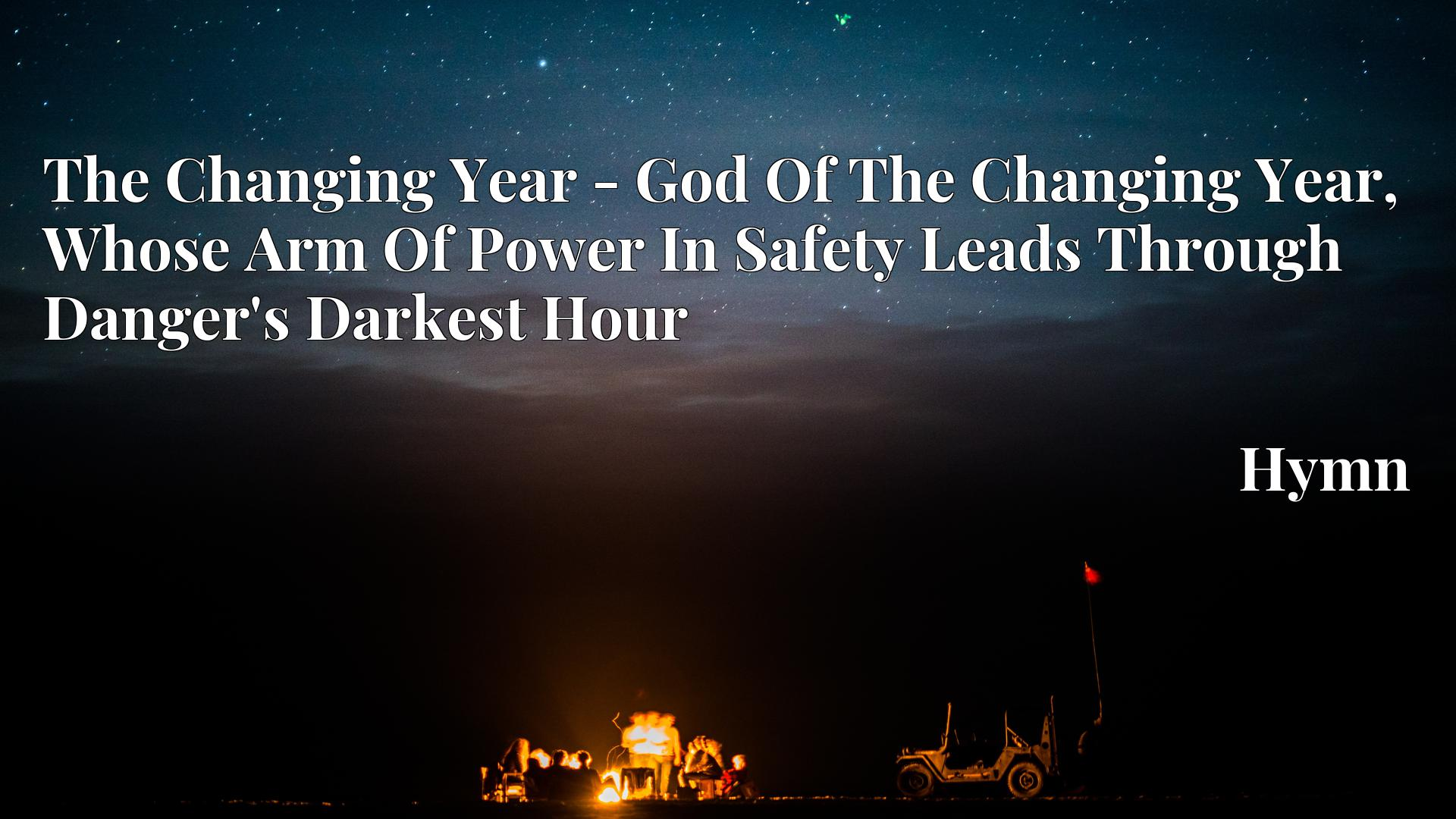 The Changing Year - God Of The Changing Year, Whose Arm Of Power In Safety Leads Through Danger's Darkest Hour - Hymn