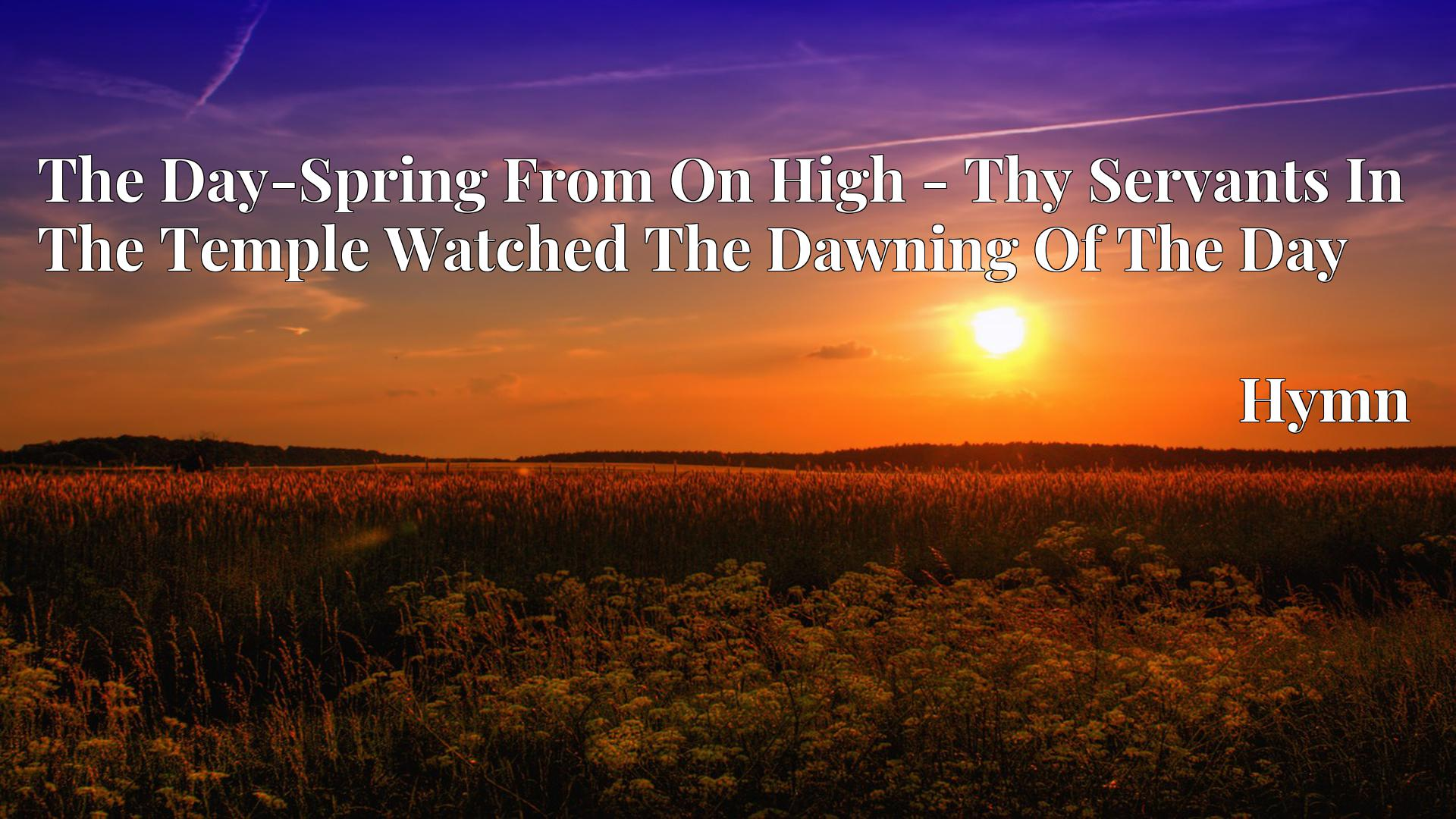 The Day-Spring From On High - Thy Servants In The Temple Watched The Dawning Of The Day - Hymn