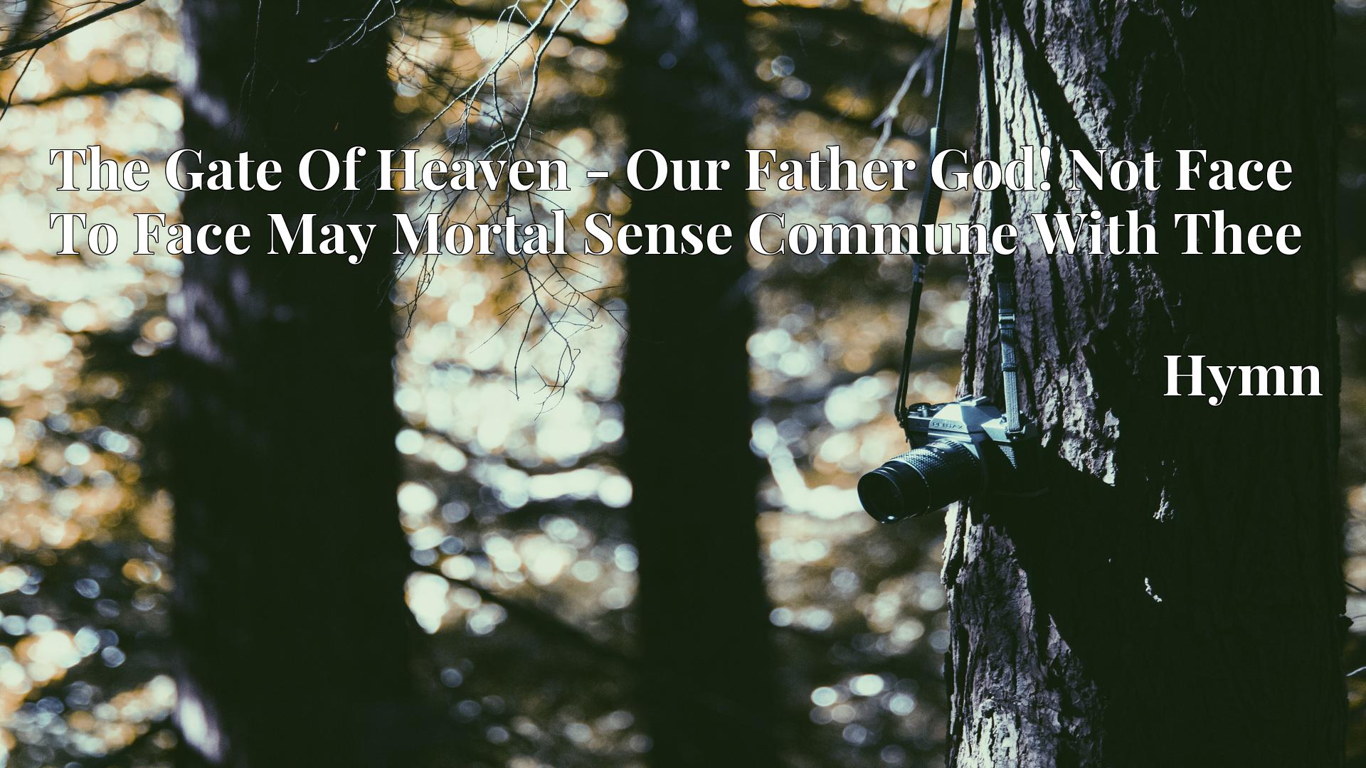 The Gate Of Heaven - Our Father God! Not Face To Face May Mortal Sense Commune With Thee - Hymn