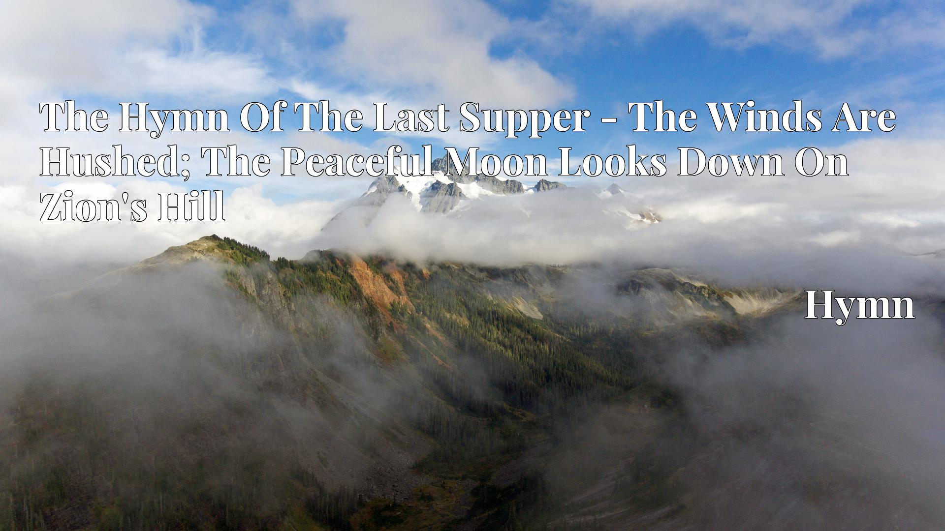 The Hymn Of The Last Supper - The Winds Are Hushed; The Peaceful Moon Looks Down On Zion's Hill - Hymn
