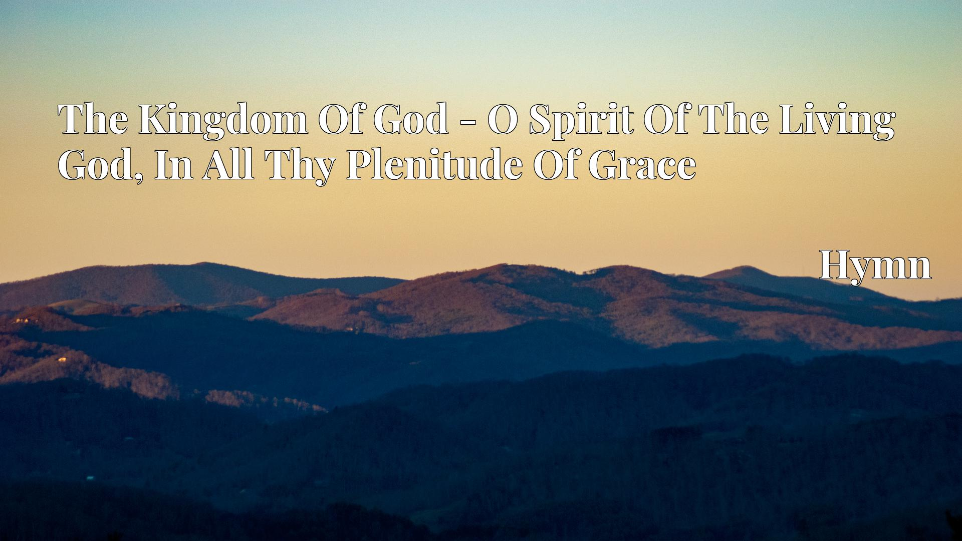 The Kingdom Of God - O Spirit Of The Living God, In All Thy Plenitude Of Grace - Hymn
