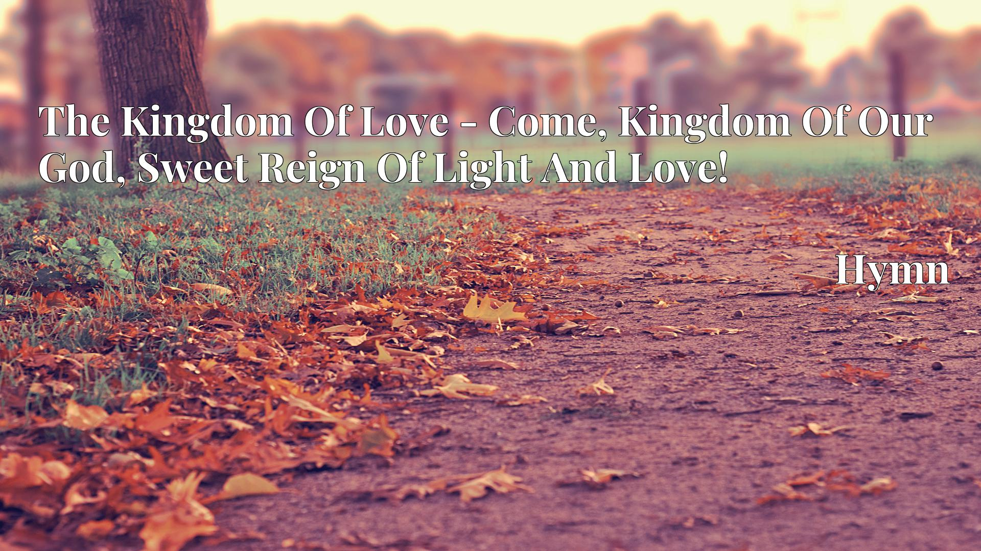 The Kingdom Of Love - Come, Kingdom Of Our God, Sweet Reign Of Light And Love! - Hymn
