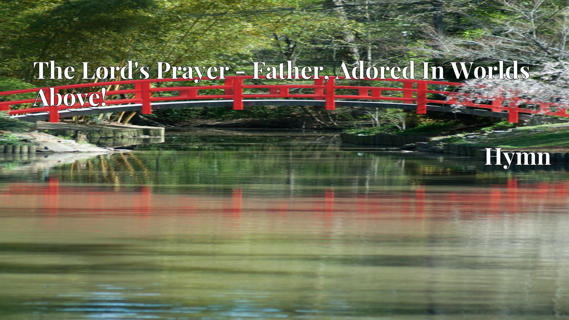 The Lord's Prayer - Father, Adored In Worlds Above! - Hymn