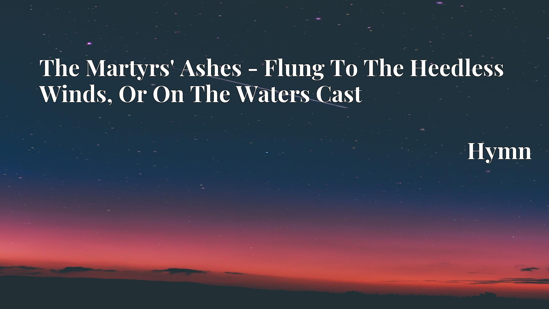 The Martyrs' Ashes - Flung To The Heedless Winds, Or On The Waters Cast - Hymn