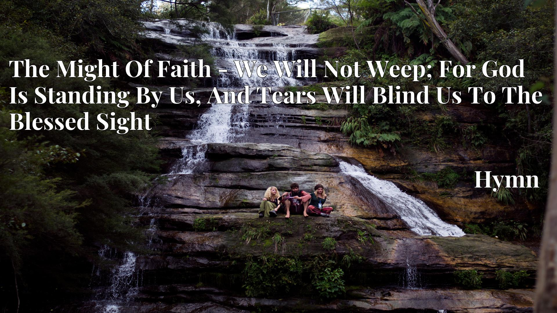 The Might Of Faith - We Will Not Weep; For God Is Standing By Us, And Tears Will Blind Us To The Blessed Sight - Hymn