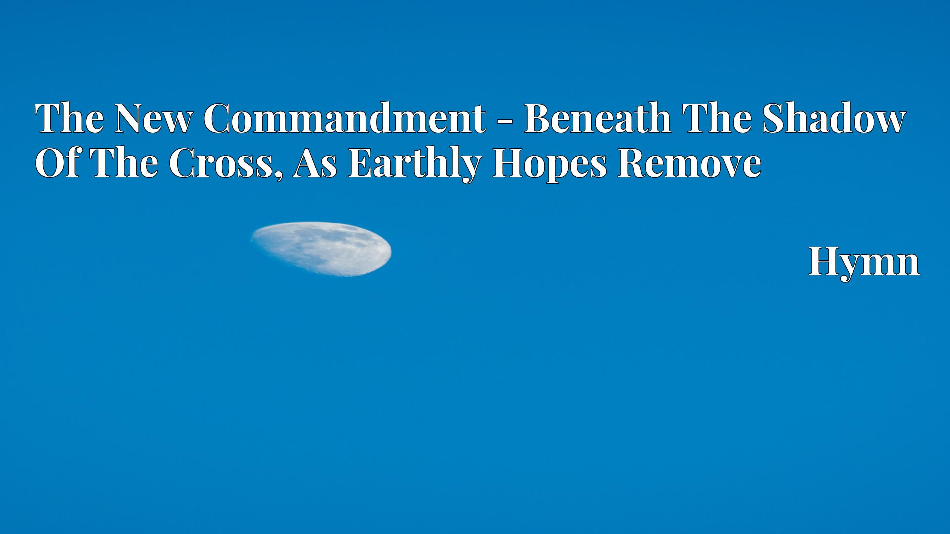 The New Commandment - Beneath The Shadow Of The Cross, As Earthly Hopes Remove - Hymn