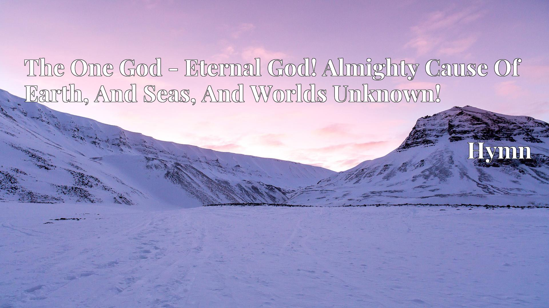 The One God - Eternal God! Almighty Cause Of Earth, And Seas, And Worlds Unknown! - Hymn