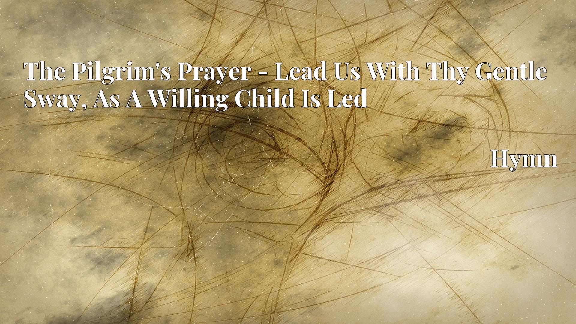 The Pilgrim's Prayer - Lead Us With Thy Gentle Sway, As A Willing Child Is Led - Hymn