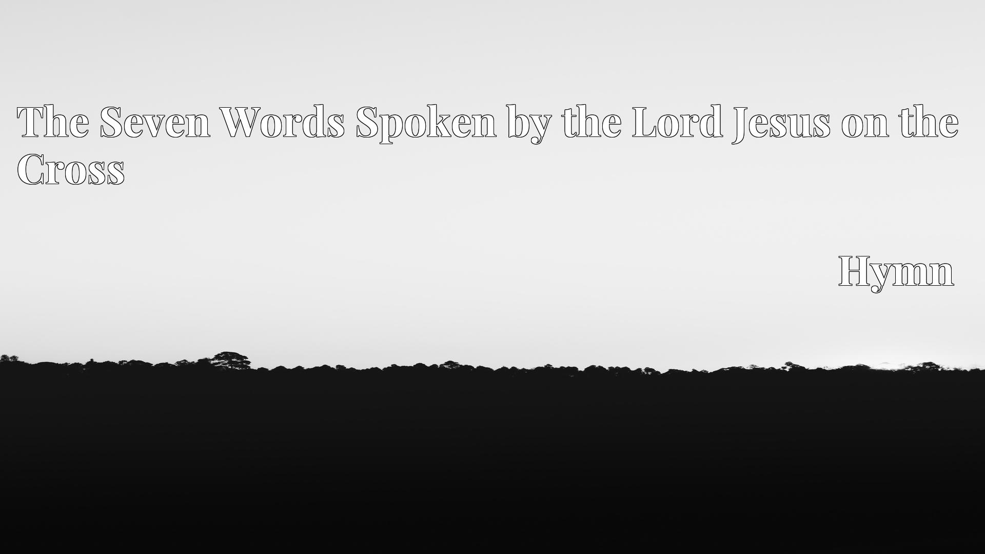 The Seven Words Spoken by the Lord Jesus on the Cross - Hymn