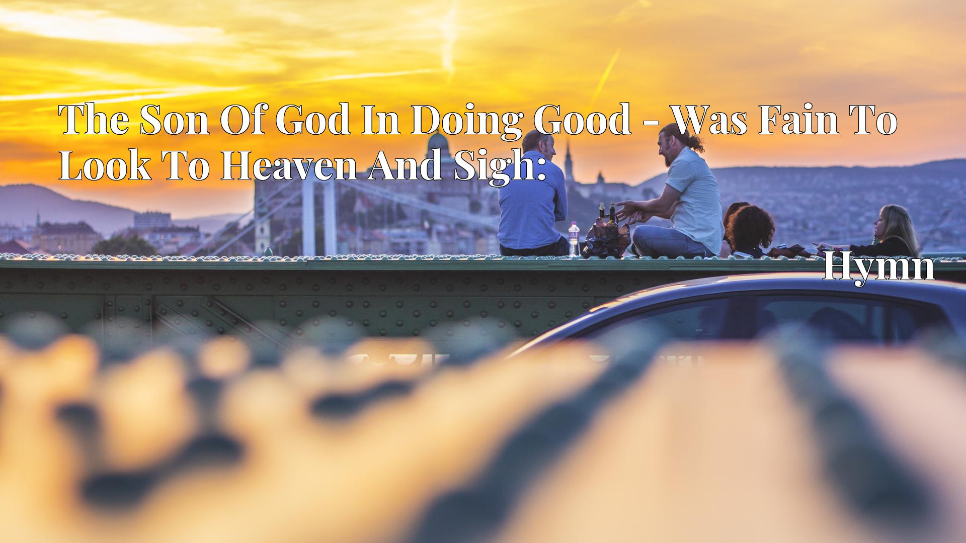 The Son Of God In Doing Good - Was Fain To Look To Heaven And Sigh: Hymn