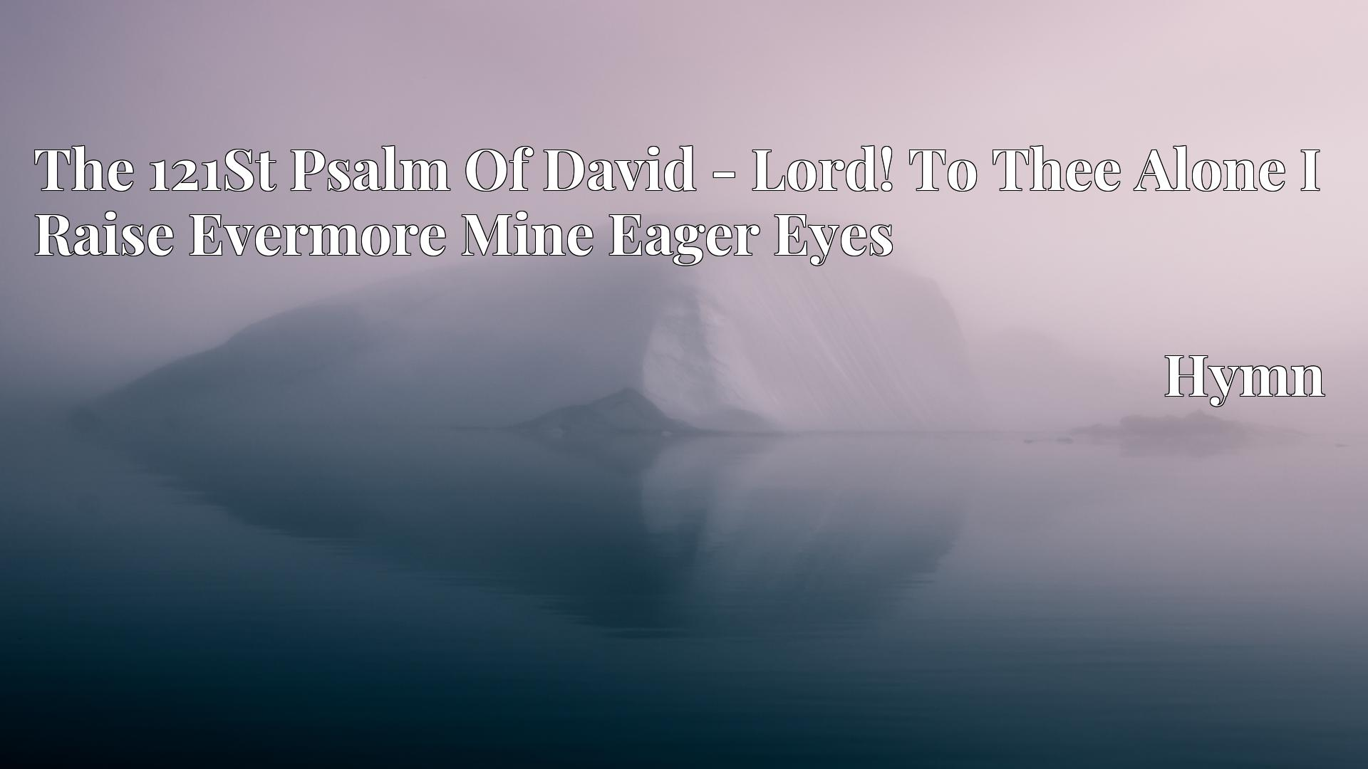 The 121St Psalm Of David - Lord! To Thee Alone I Raise Evermore Mine Eager Eyes - Hymn