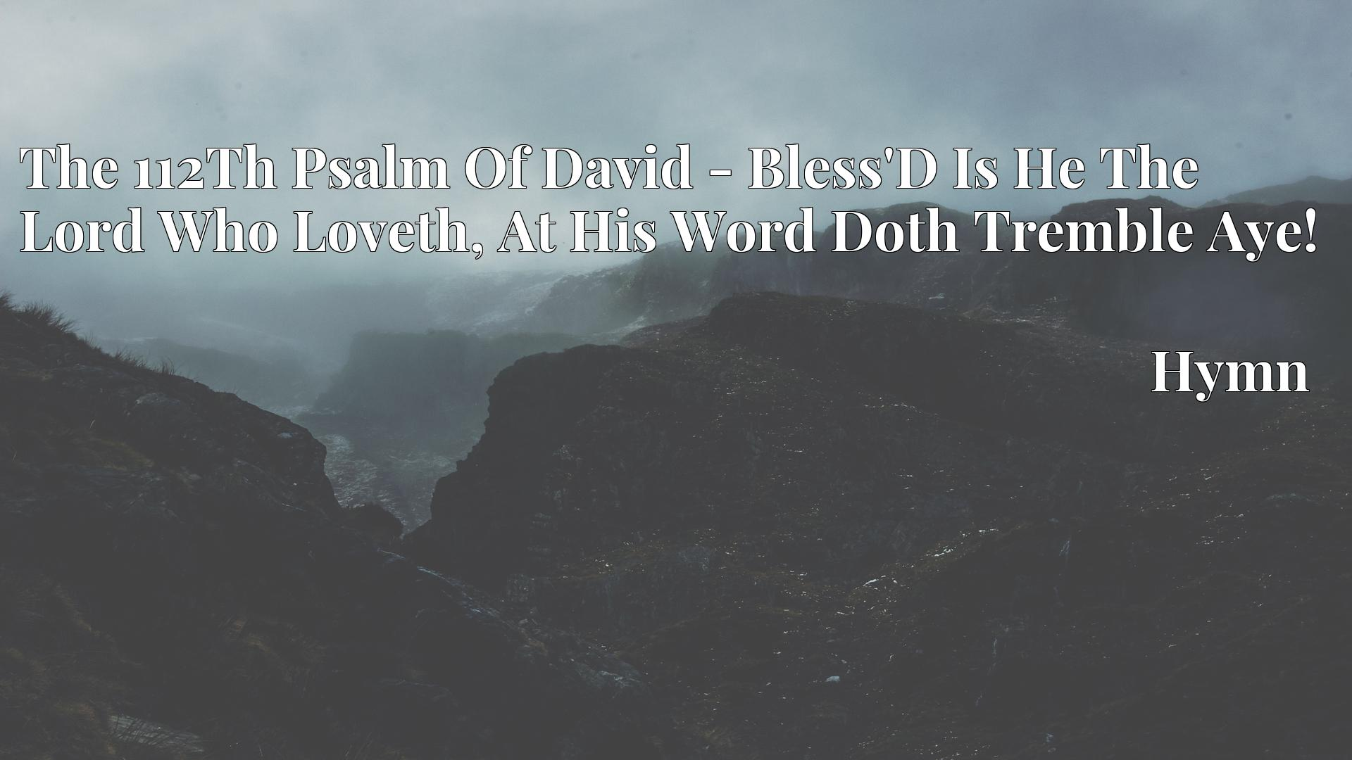 The 112Th Psalm Of David - Bless'D Is He The Lord Who Loveth, At His Word Doth Tremble Aye! - Hymn