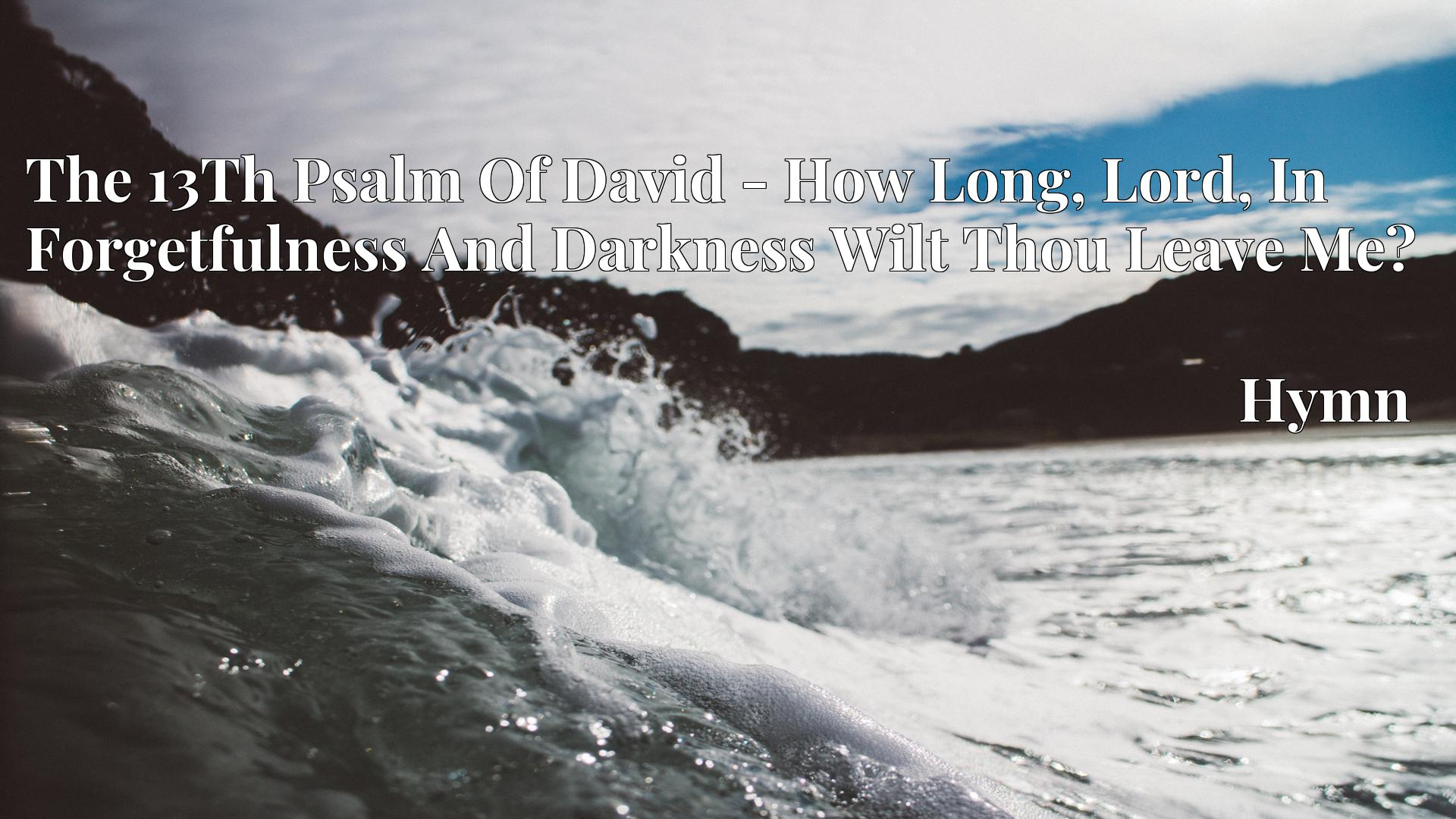 The 13Th Psalm Of David - How Long, Lord, In Forgetfulness And Darkness Wilt Thou Leave Me? - Hymn