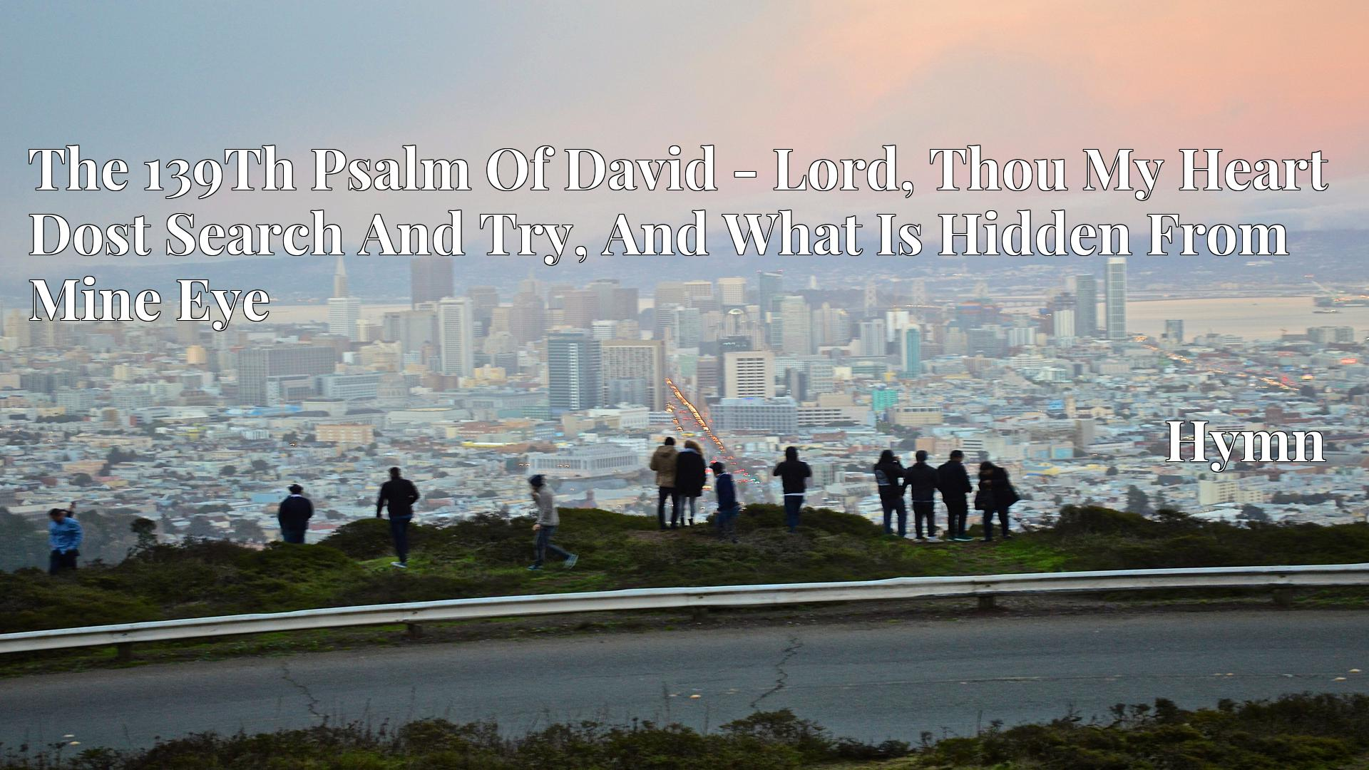 The 139Th Psalm Of David - Lord, Thou My Heart Dost Search And Try, And What Is Hidden From Mine Eye - Hymn