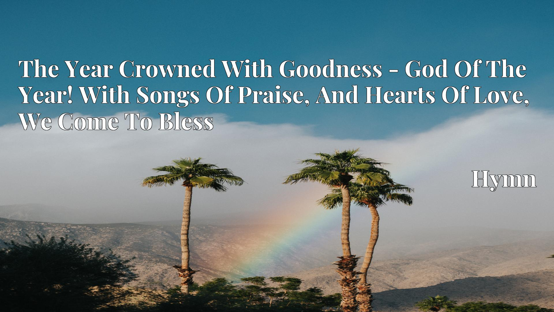 The Year Crowned With Goodness - God Of The Year! With Songs Of Praise, And Hearts Of Love, We Come To Bless - Hymn