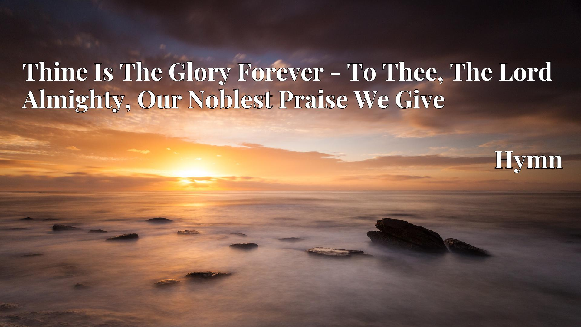 Thine Is The Glory Forever - To Thee, The Lord Almighty, Our Noblest Praise We Give - Hymn