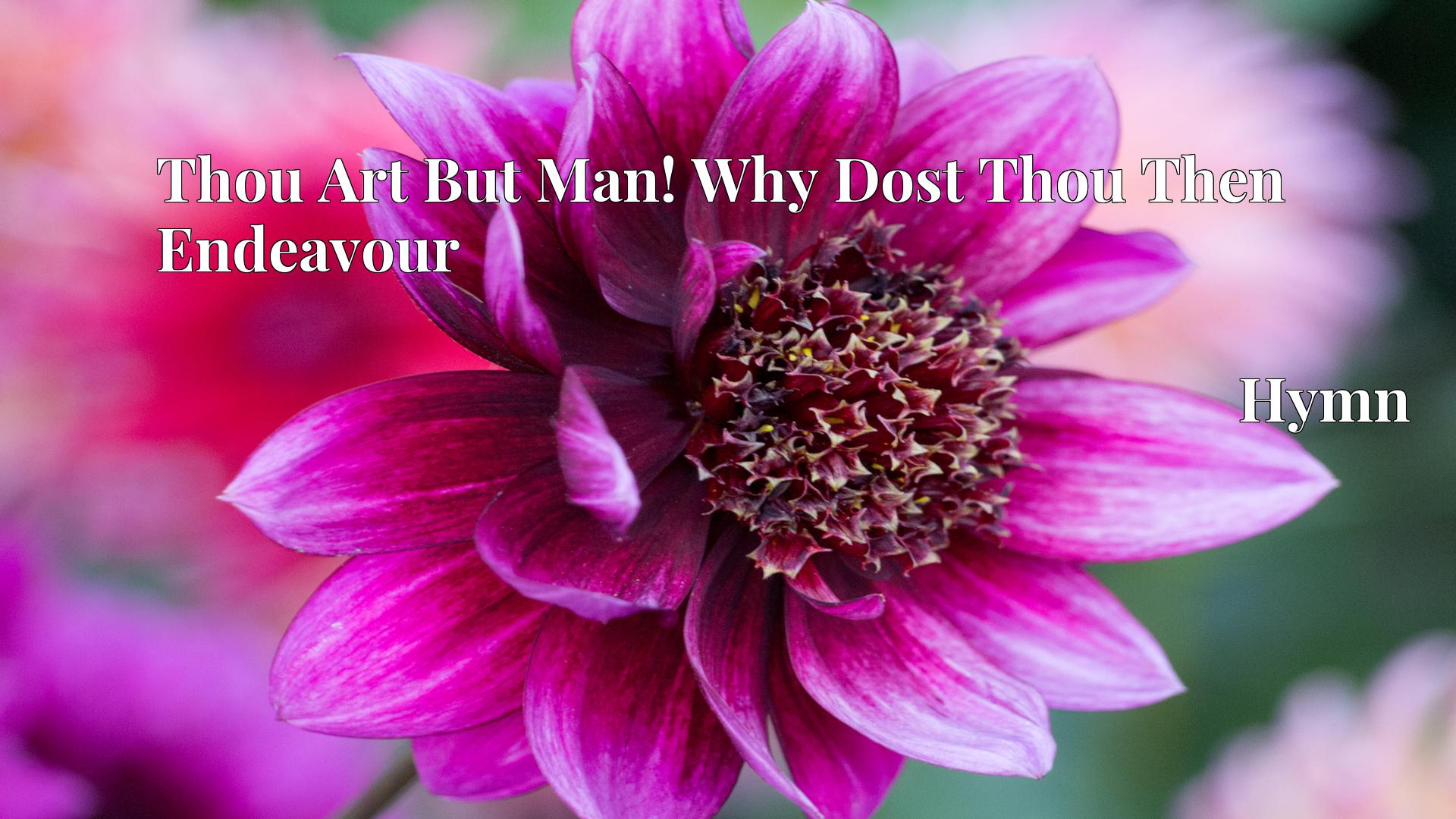 Thou Art But Man! Why Dost Thou Then Endeavour - Hymn