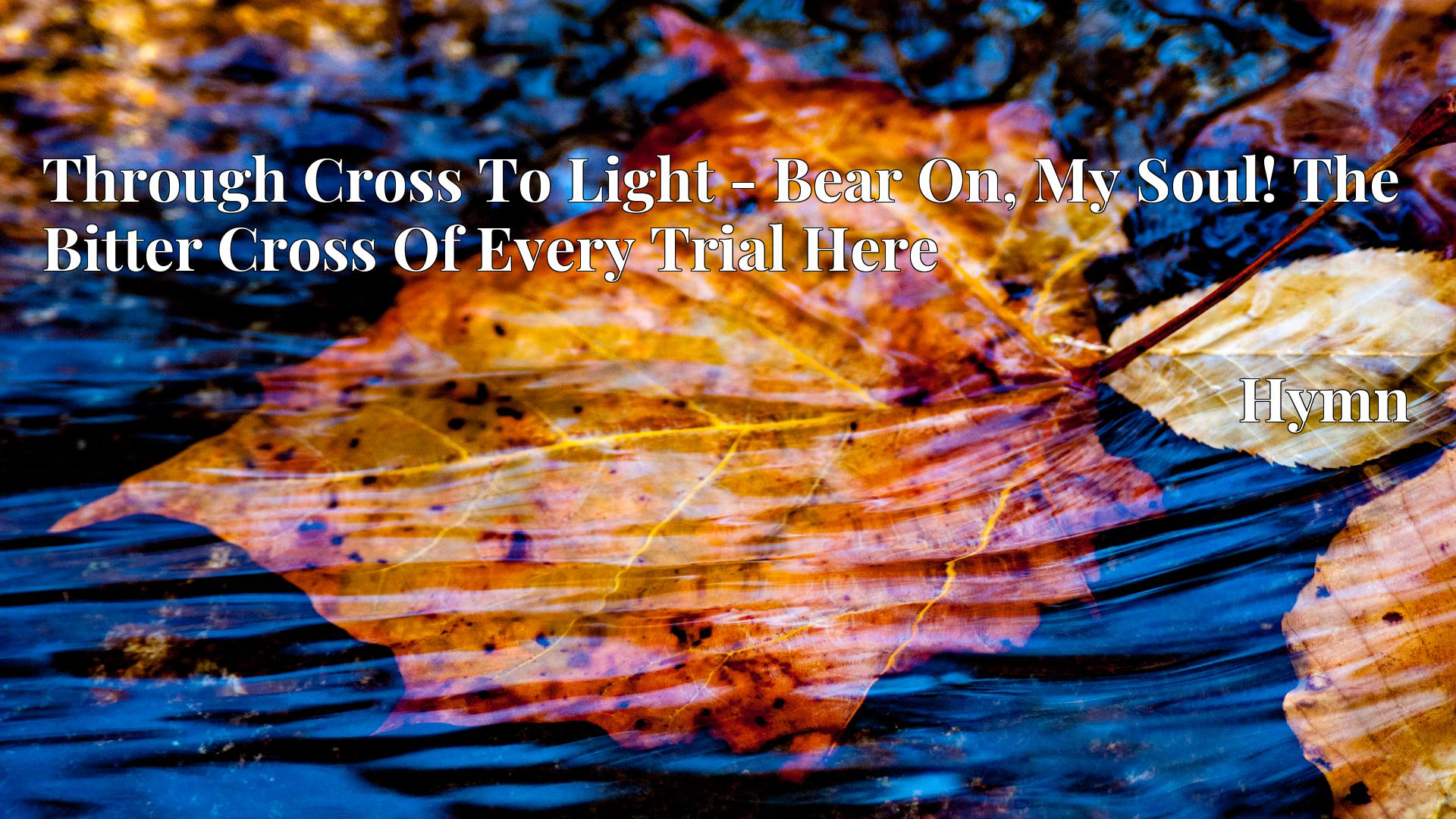 Through Cross To Light - Bear On, My Soul! The Bitter Cross Of Every Trial Here - Hymn