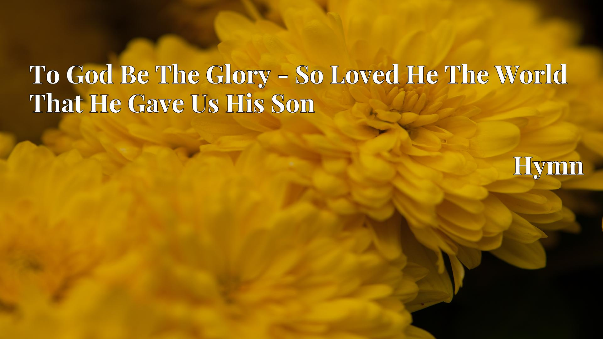 To God Be The Glory - So Loved He The World That He Gave Us His Son Hymn