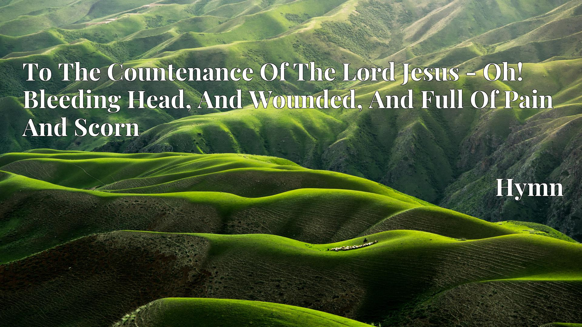 To The Countenance Of The Lord Jesus - Oh! Bleeding Head, And Wounded, And Full Of Pain And Scorn - Hymn