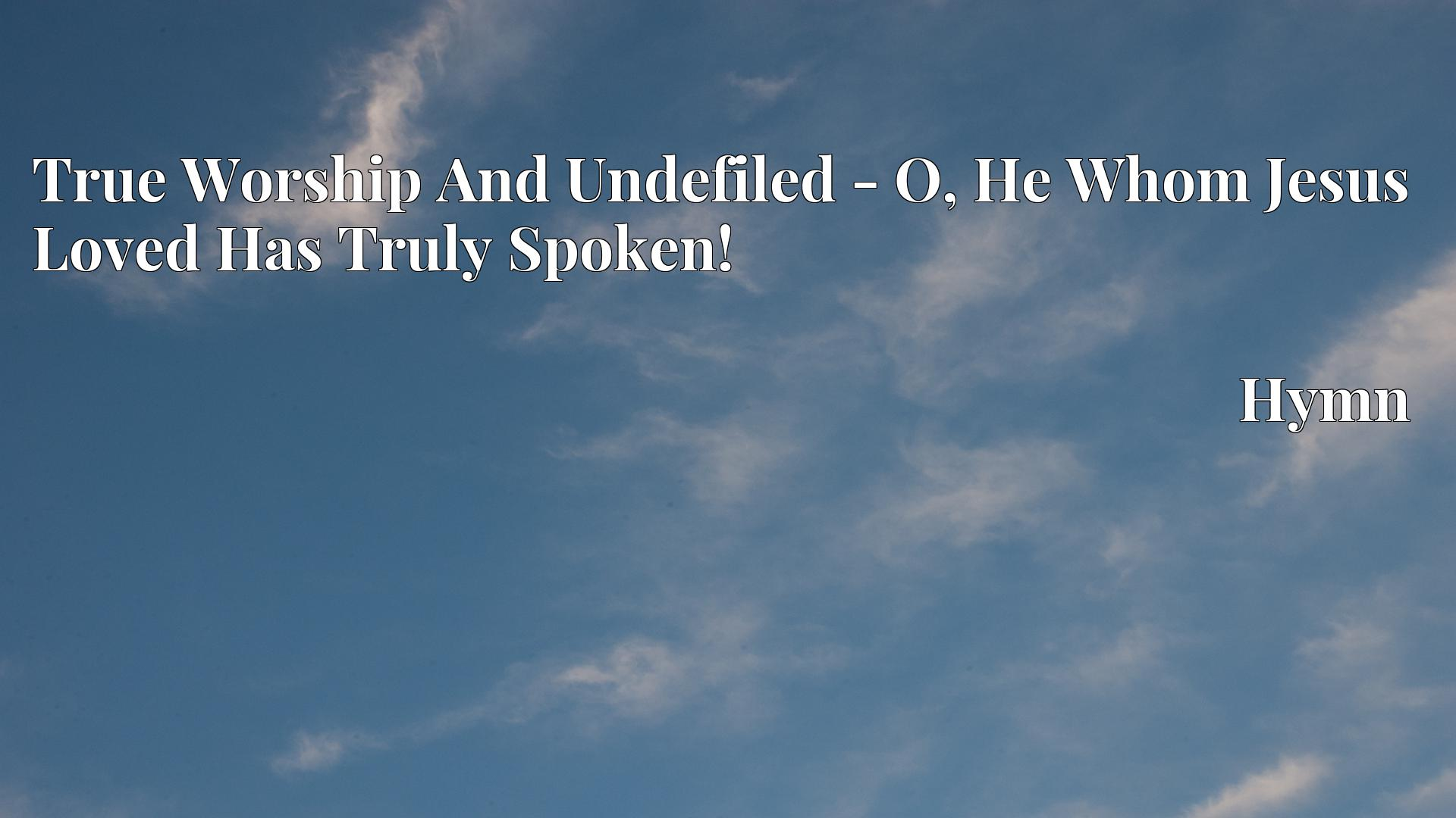 True Worship And Undefiled - O, He Whom Jesus Loved Has Truly Spoken! - Hymn