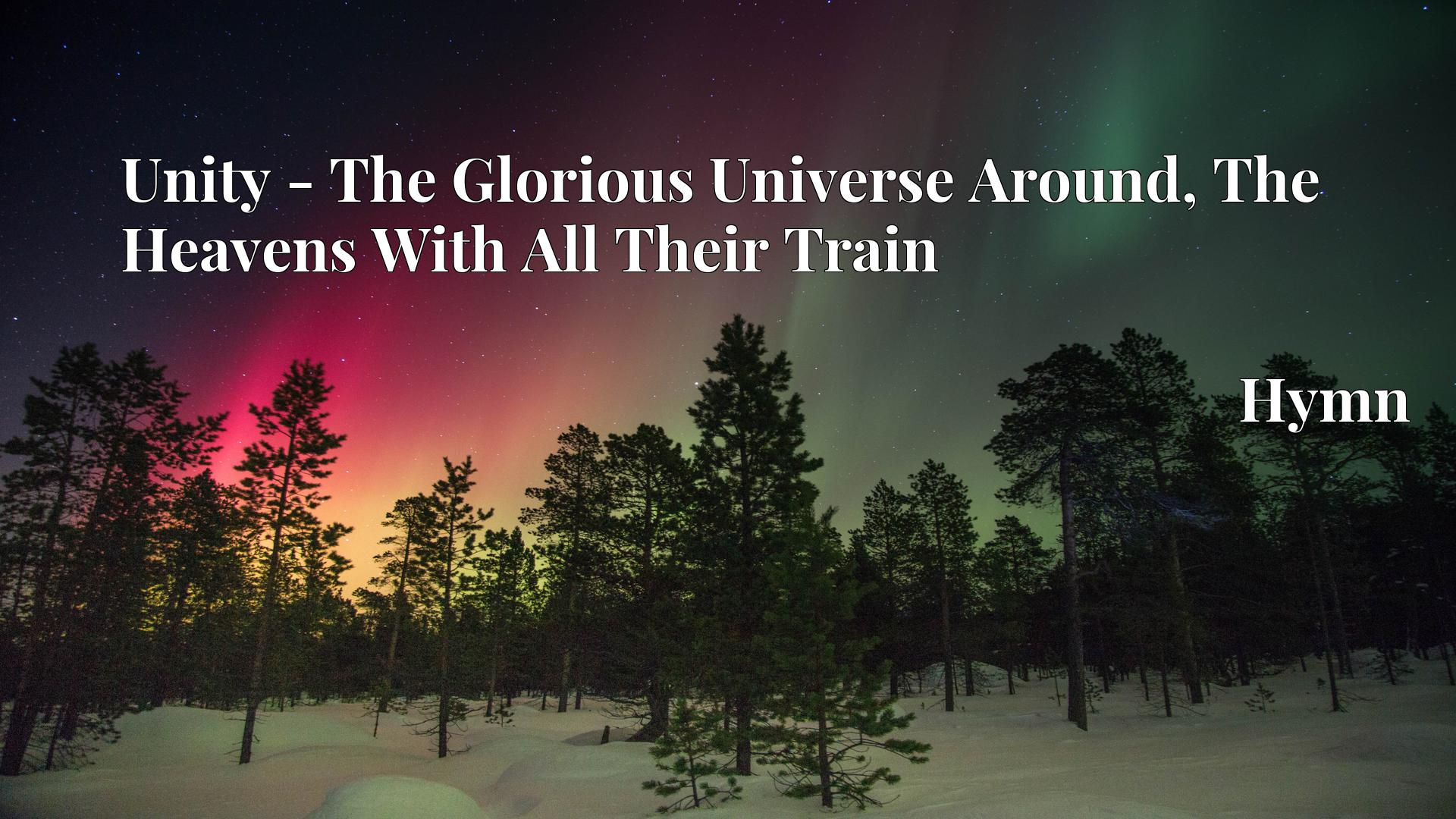 Unity - The Glorious Universe Around, The Heavens With All Their Train - Hymn