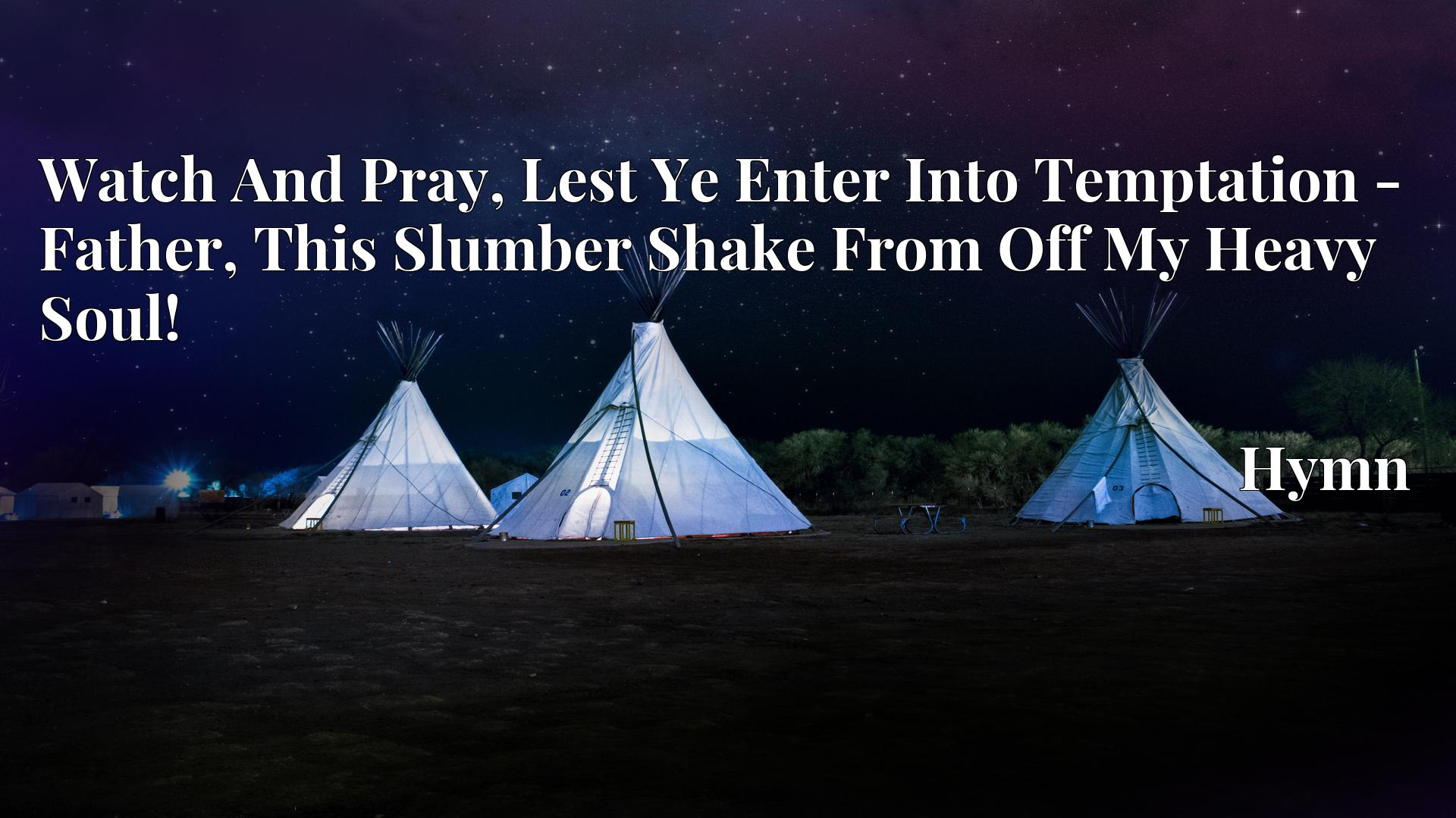 Watch And Pray, Lest Ye Enter Into Temptation - Father, This Slumber Shake From Off My Heavy Soul! - Hymn